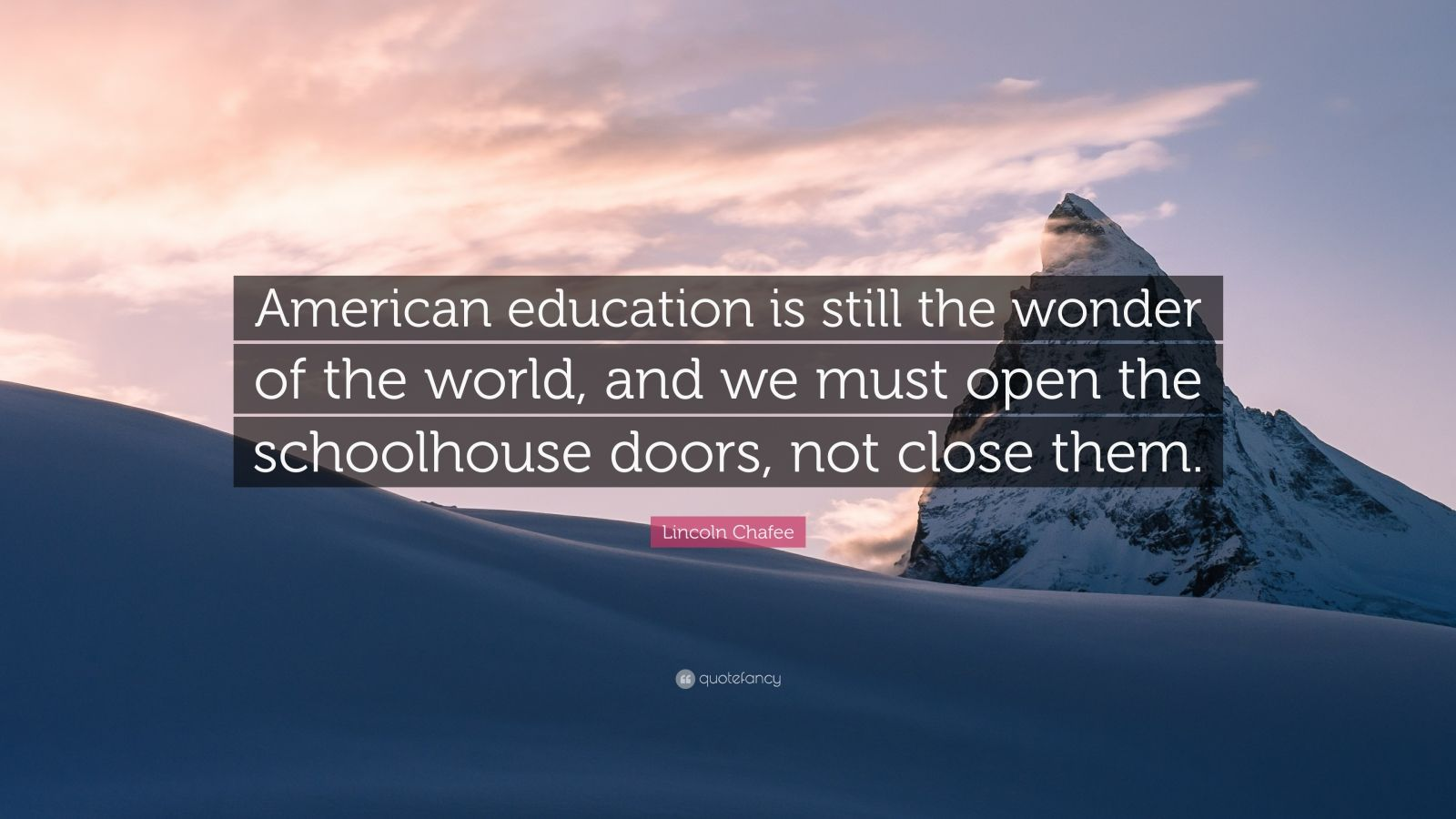 "Lincoln Chafee Quote: ""American education is still the wonder of the world, and we must open the schoolhouse doors, not close them."""
