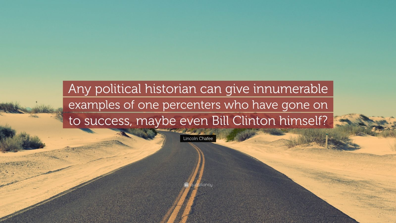 """Lincoln Chafee Quote: """"Any political historian can give innumerable examples of one percenters who have gone on to success, maybe even Bill Clinton himself?"""""""