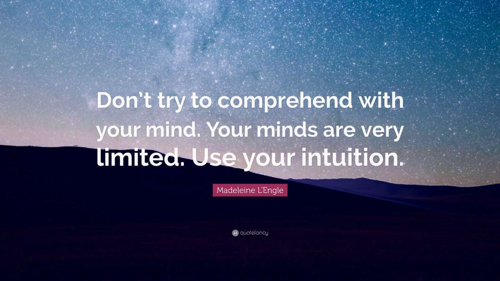 """Madeleine L'Engle Quote: """"Don't try to comprehend with your mind. Your minds are very limited. Use your intuition."""""""