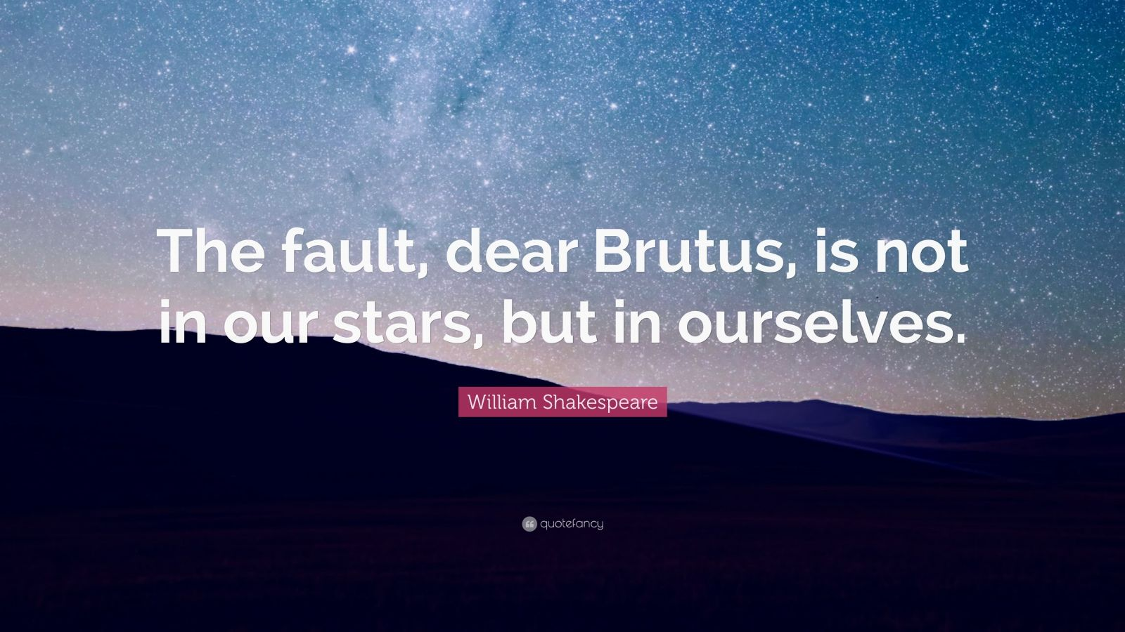 "William Shakespeare Quote: ""The fault, dear Brutus, is not in our stars, but in ourselves."""