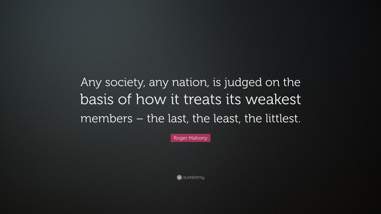 """Roger Mahony Quote: """"Any society, any nation, is judged on the basis of how it treats its weakest members – the last, the least, the littlest."""""""