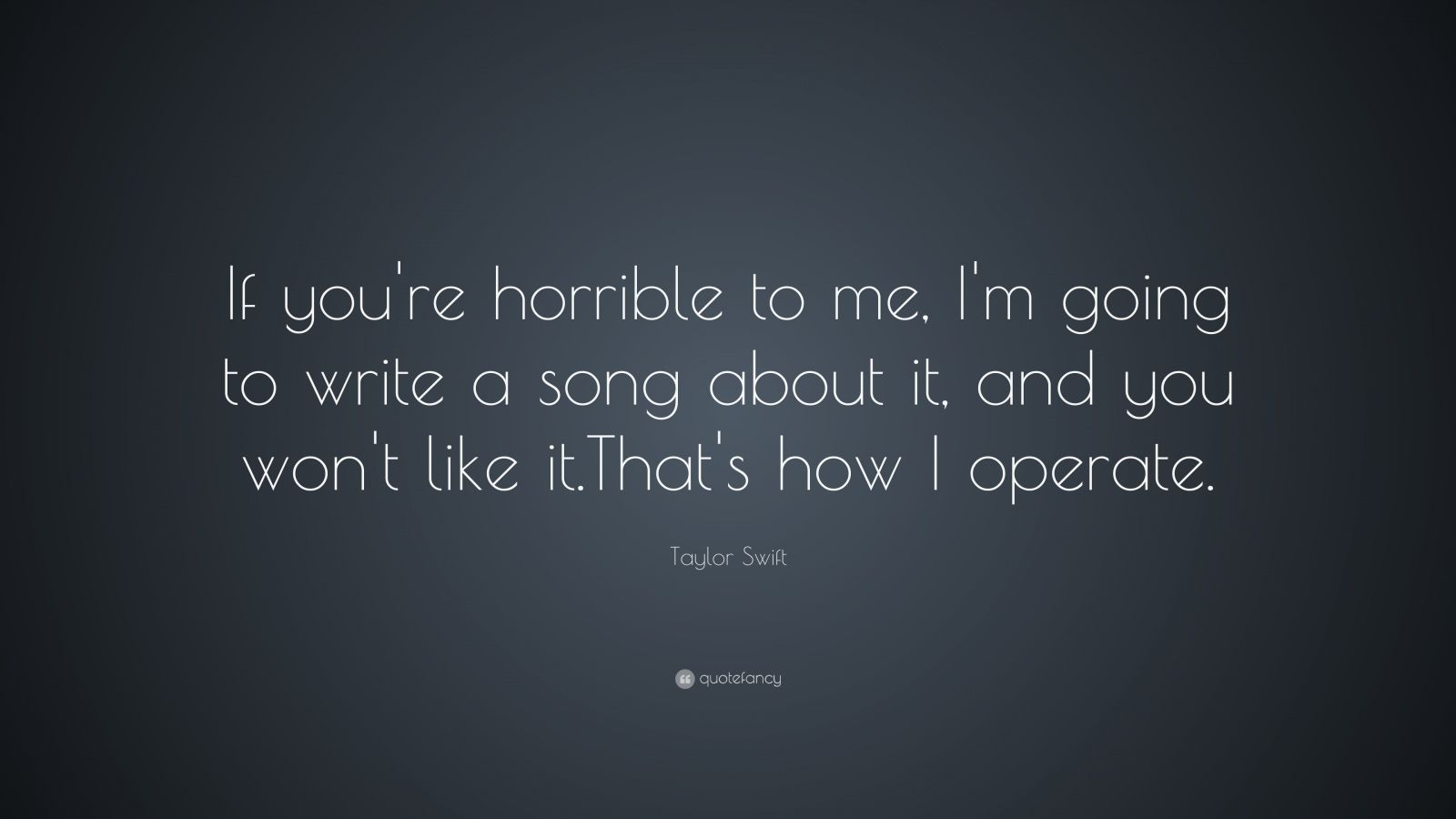 """Taylor Swift Quote: """"If you're horrible to me, I'm going to write a song about it, and you won't like it.  That's how I operate."""""""
