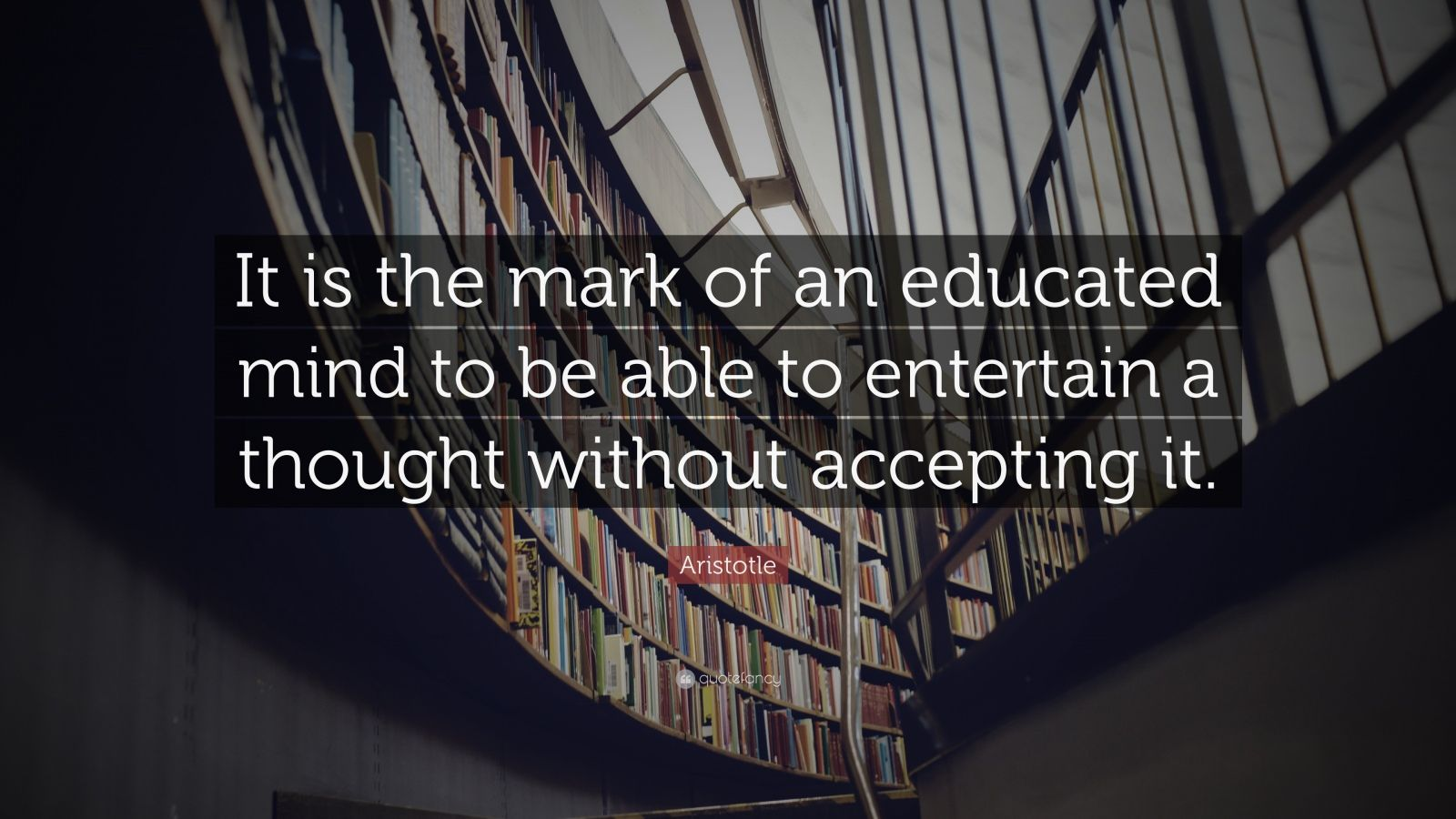 "Aristotle Quote: ""It is the mark of an educated mind to be able to entertain a thought without accepting it."""
