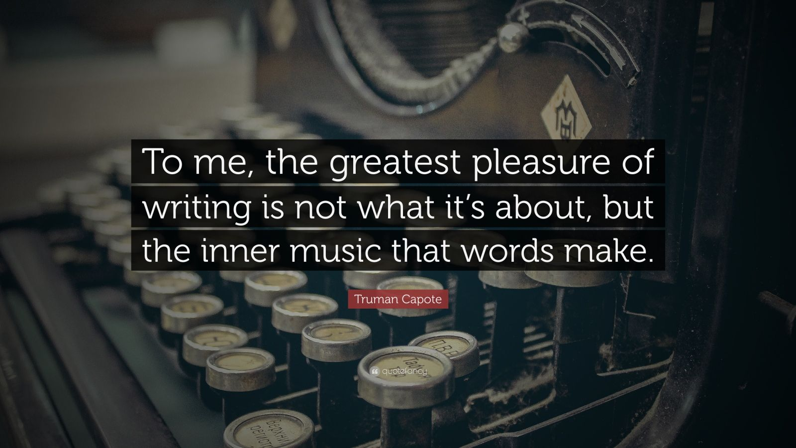 "Truman Capote Quote: ""To me, the greatest pleasure of writing is not what it's about, but the inner music that words make."""