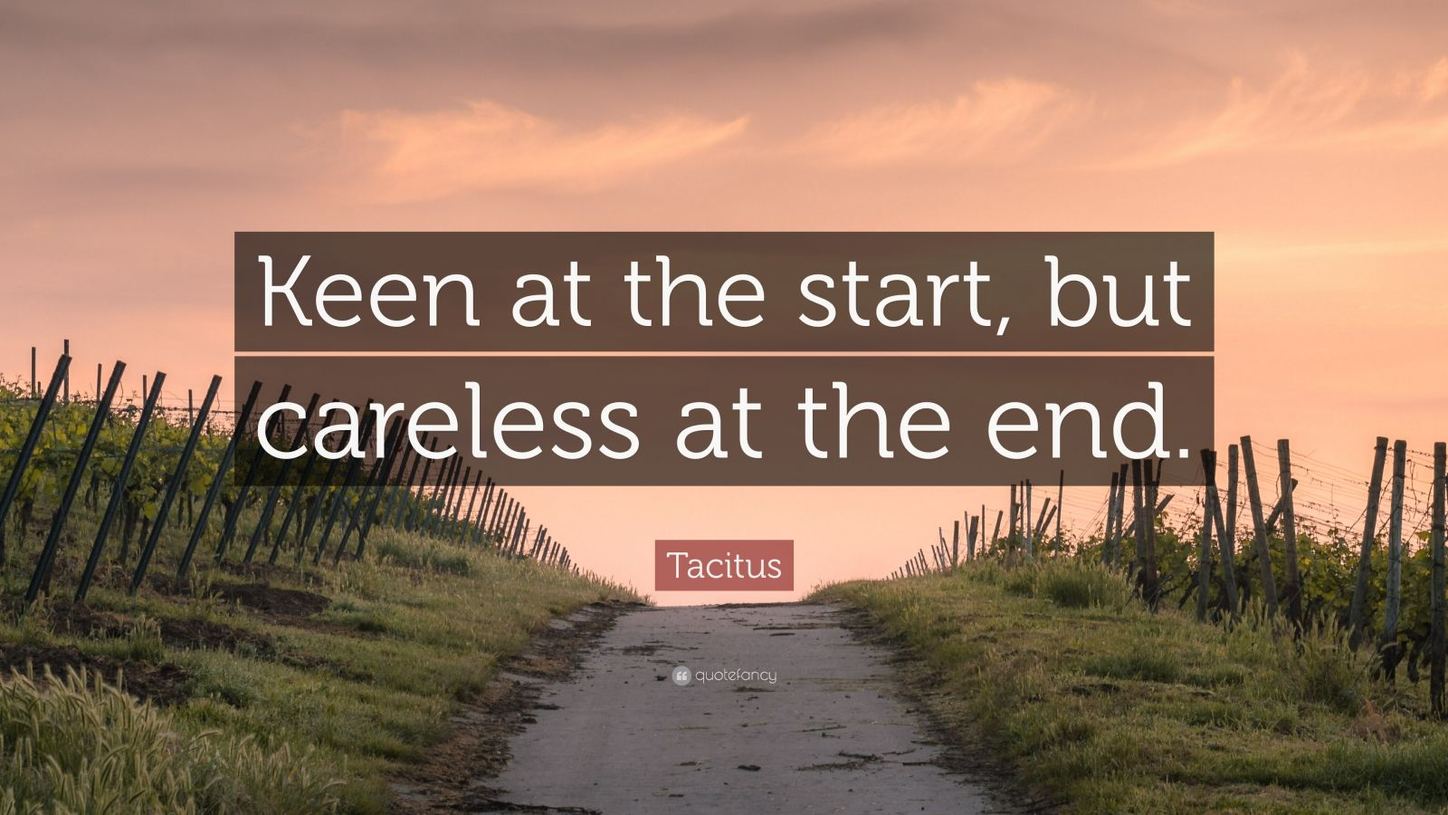 """Tacitus Quote: """"Keen at the start, but careless at the end."""""""