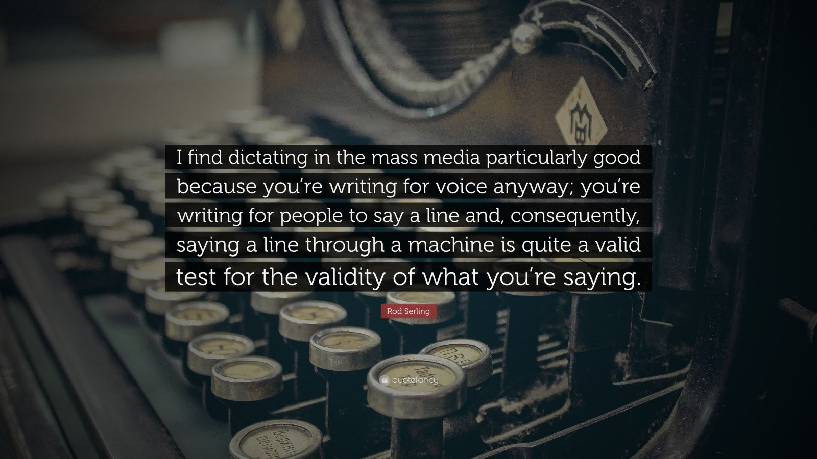 "Rod Serling Quote: ""I find dictating in the mass media particularly good because you're writing for voice anyway; you're writing for people to say a line and, consequently, saying a line through a machine is quite a valid test for the validity of what you're saying."""