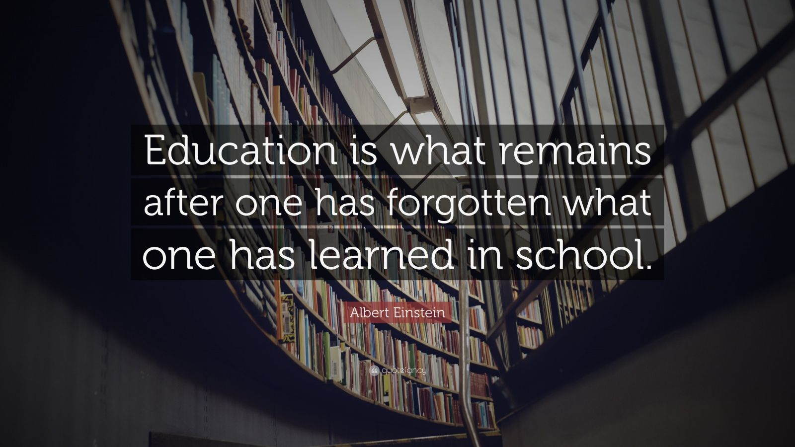 "Albert Einstein Quote: ""Education is what remains after one has forgotten what one has learned in school."""