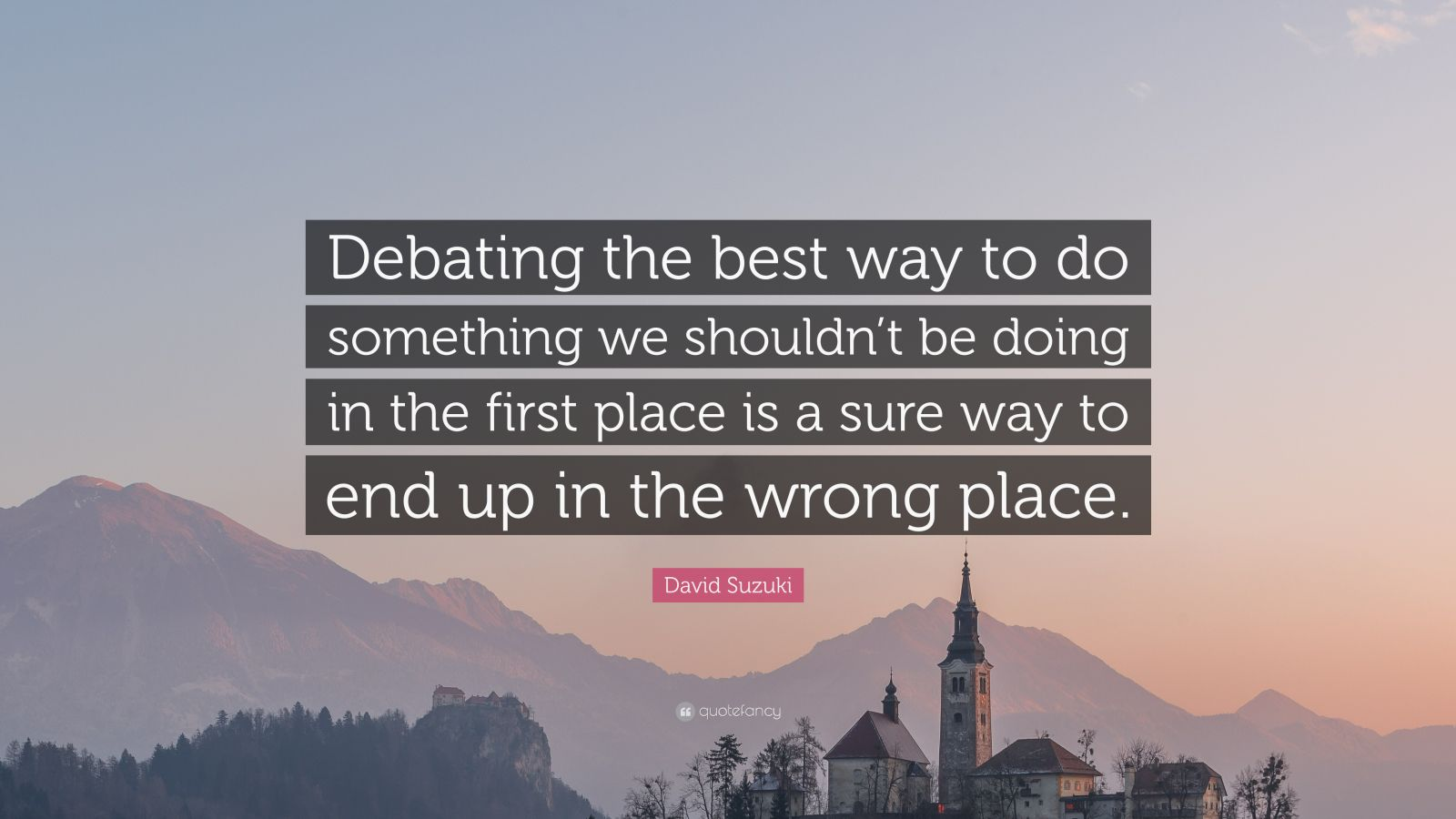 "David Suzuki Quote: ""Debating the best way to do something we shouldn't be doing in the first place is a sure way to end up in the wrong place."""