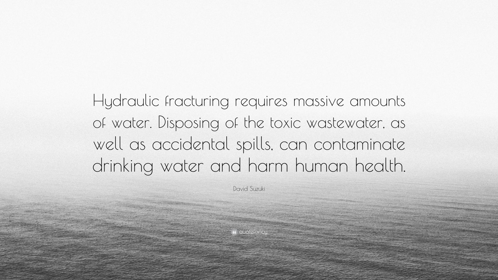 "David Suzuki Quote: ""Hydraulic fracturing requires massive amounts of water. Disposing of the toxic wastewater, as well as accidental spills, can contaminate drinking water and harm human health."""