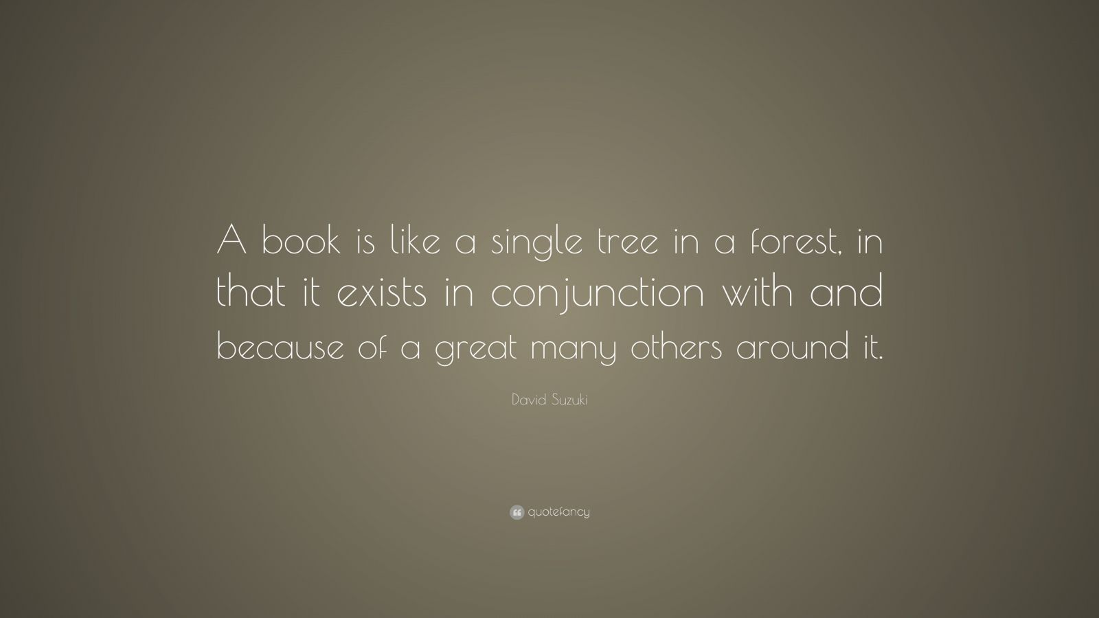 """David Suzuki Quote: """"A book is like a single tree in a forest, in that it exists in conjunction with and because of a great many others around it."""""""