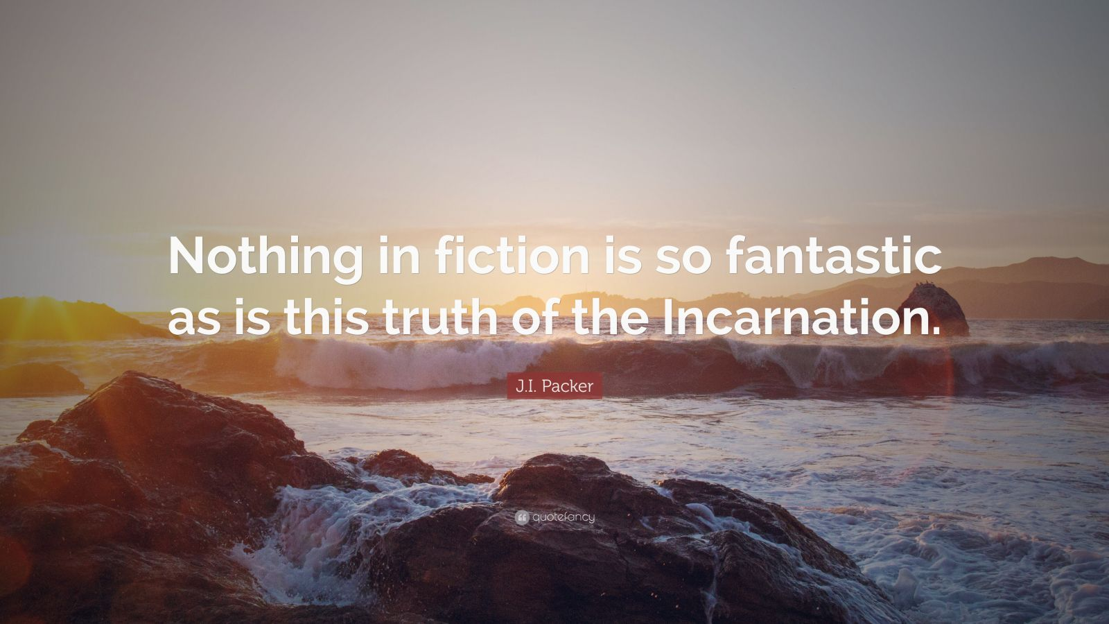 """J.I. Packer Quote: """"Nothing in fiction is so fantastic as is this truth of the Incarnation."""""""