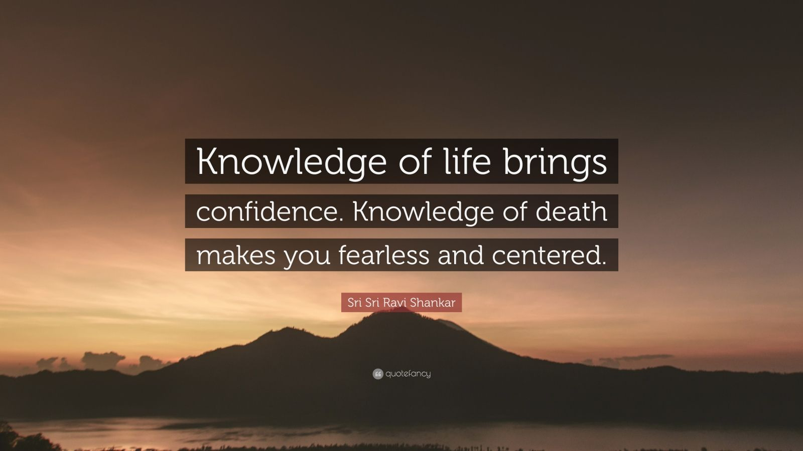 "Sri Sri Ravi Shankar Quote: ""Knowledge of life brings confidence. Knowledge of death makes you fearless and centered."""