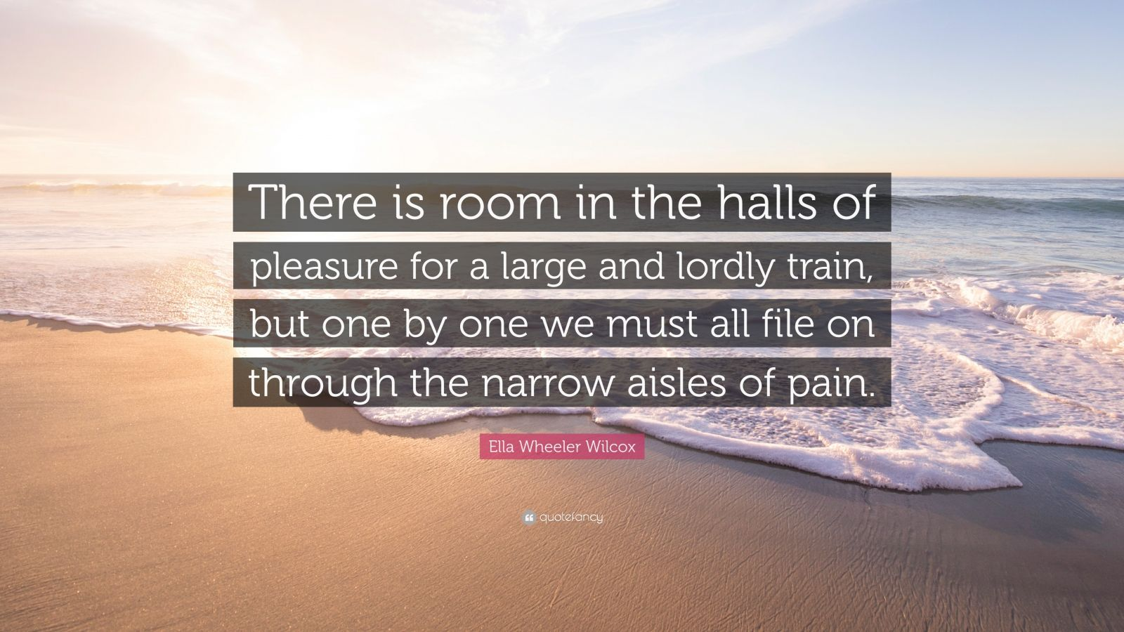 """Ella Wheeler Wilcox Quote: """"There is room in the halls of pleasure for a large and lordly train, but one by one we must all file on through the narrow aisles of pain."""""""