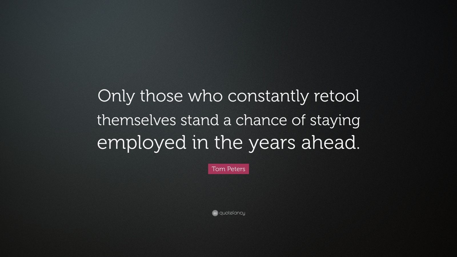 """Tom Peters Quote: """"Only those who constantly retool themselves stand a chance of staying employed in the years ahead."""""""