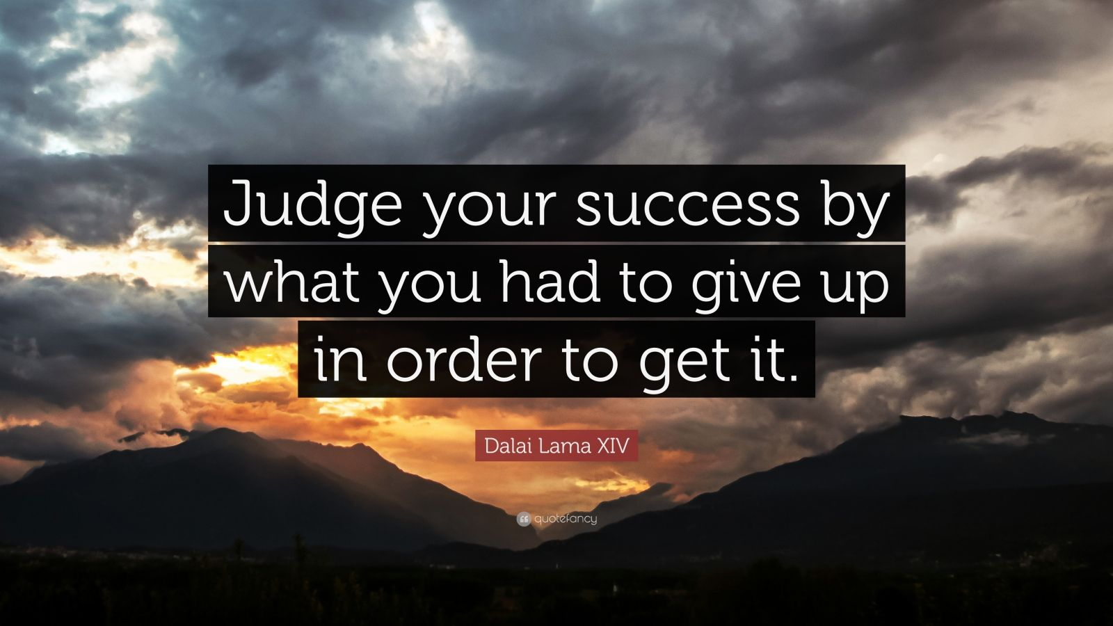"""Dalai Lama XIV Quote: """"Judge your success by what you had to give up in order to get it."""""""