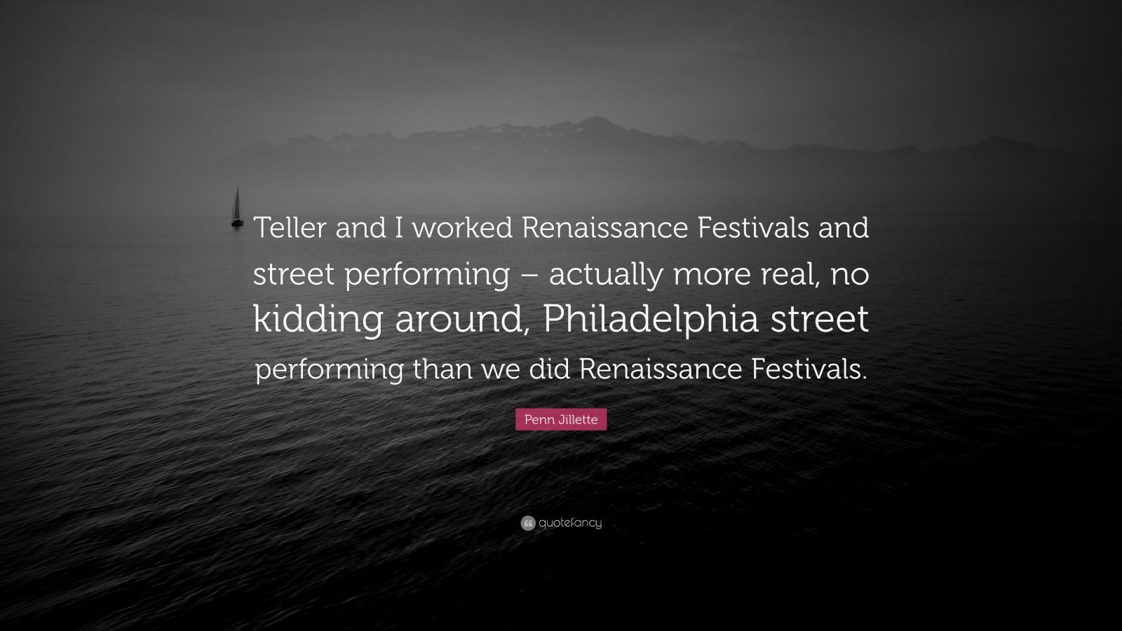 "Penn Jillette Quote: ""Teller and I worked Renaissance Festivals and street performing – actually more real, no kidding around, Philadelphia street performing than we did Renaissance Festivals."""