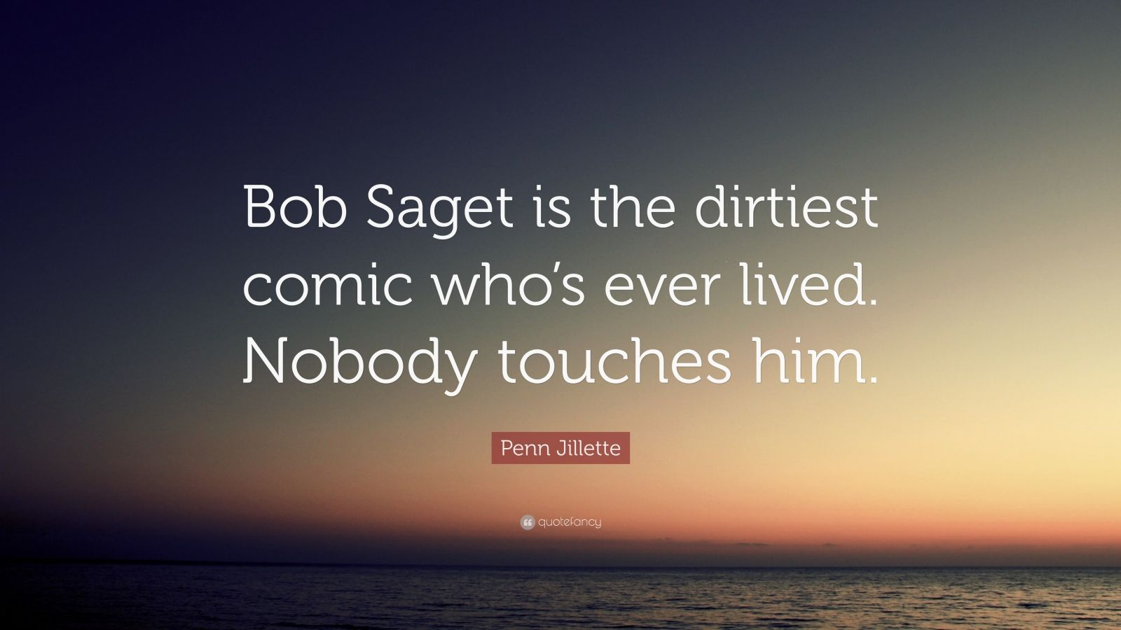 """Penn Jillette Quote: """"Bob Saget is the dirtiest comic who's ever lived. Nobody touches him."""""""