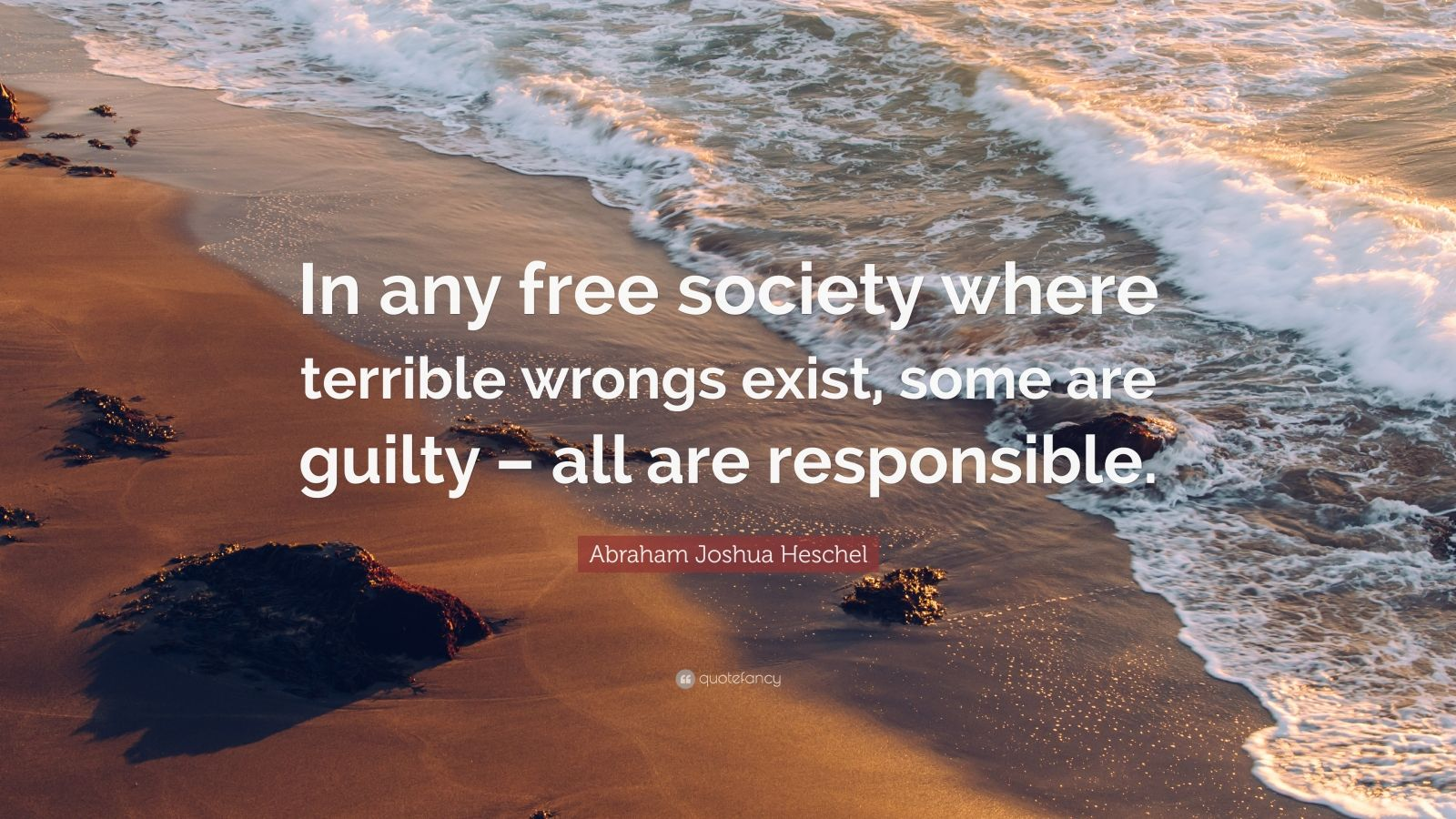 """Abraham Joshua Heschel Quote: """"In any free society where terrible wrongs exist, some are guilty – all are responsible."""""""