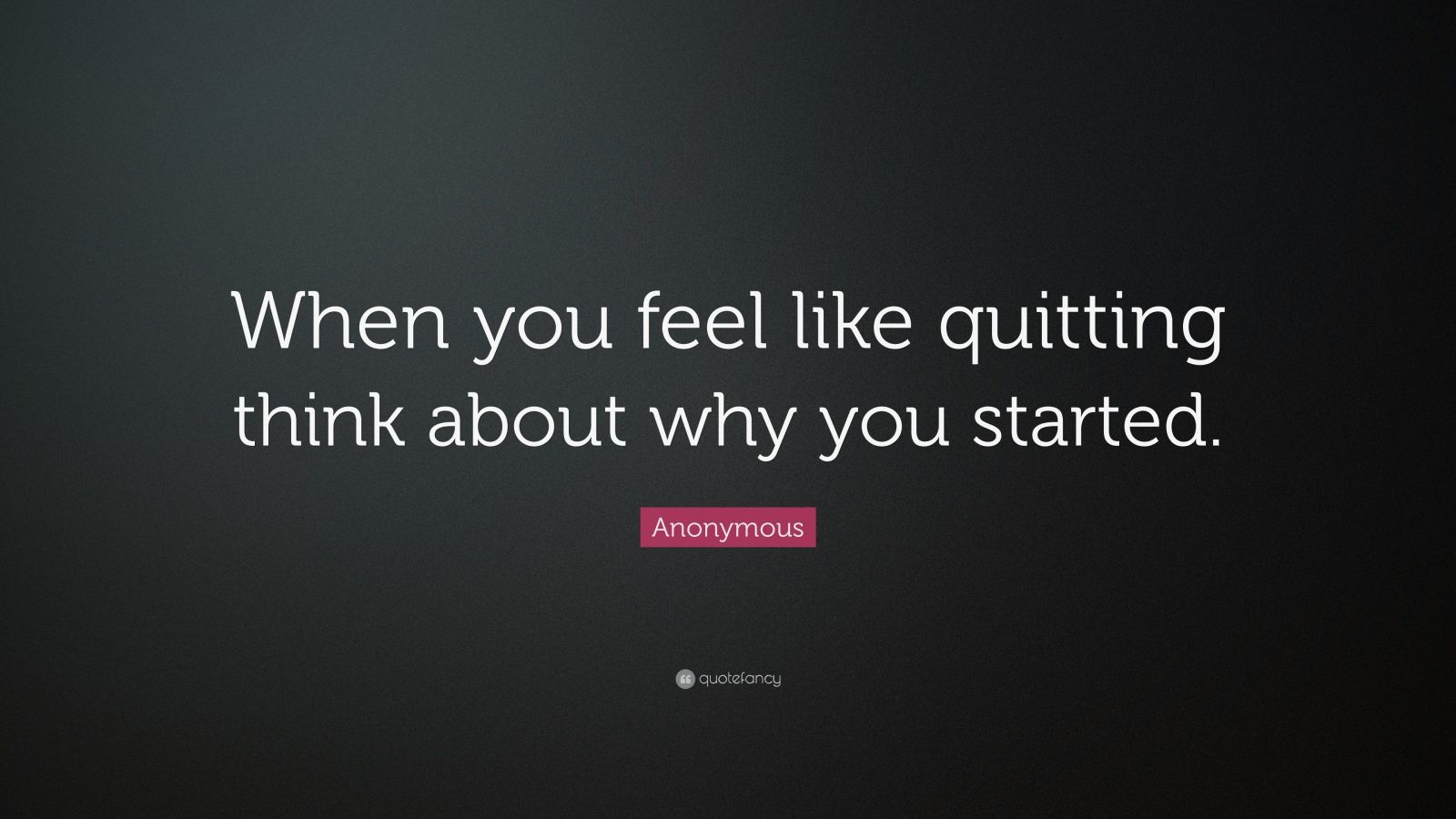 Anonymous quote when you feel like quitting think about why you started