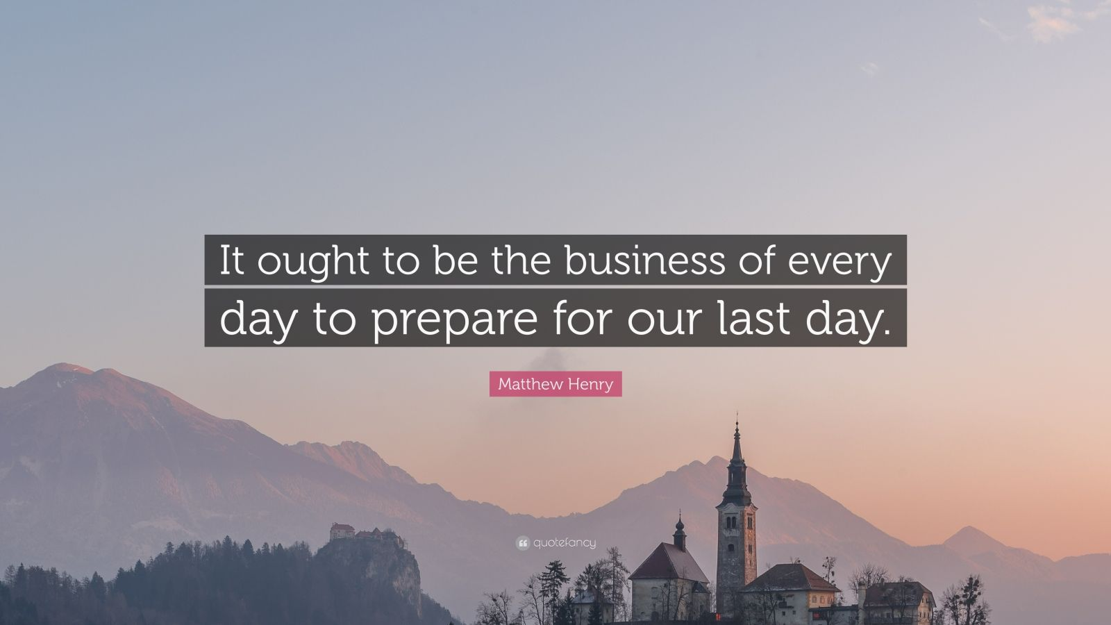"""Matthew Henry Quote: """"It ought to be the business of every day to prepare for our last day."""""""