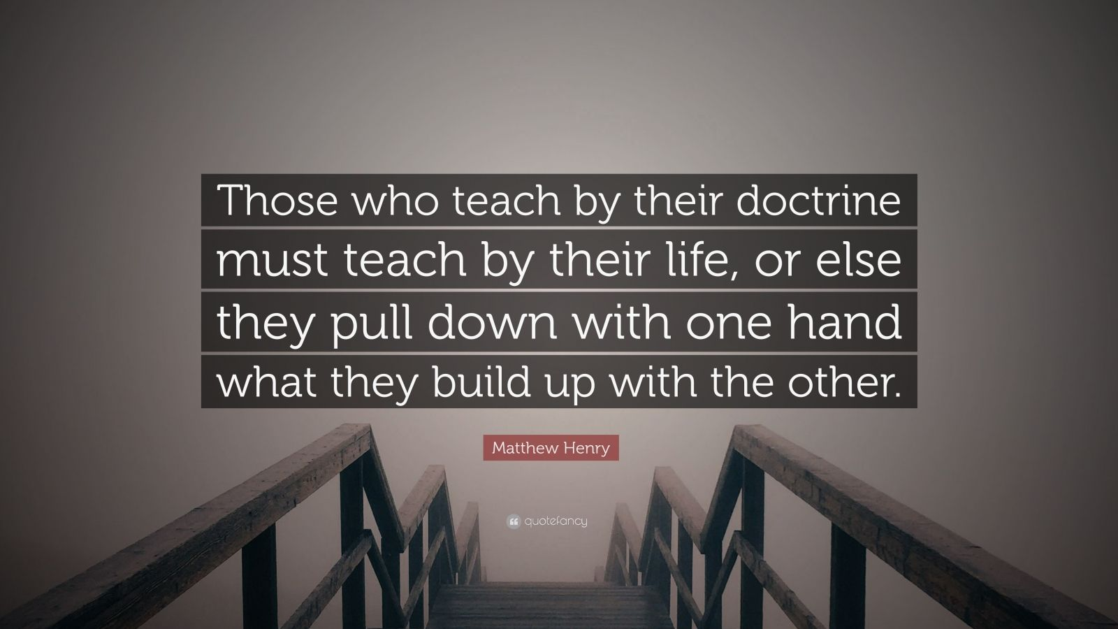 """Matthew Henry Quote: """"Those who teach by their doctrine must teach by their life, or else they pull down with one hand what they build up with the other."""""""