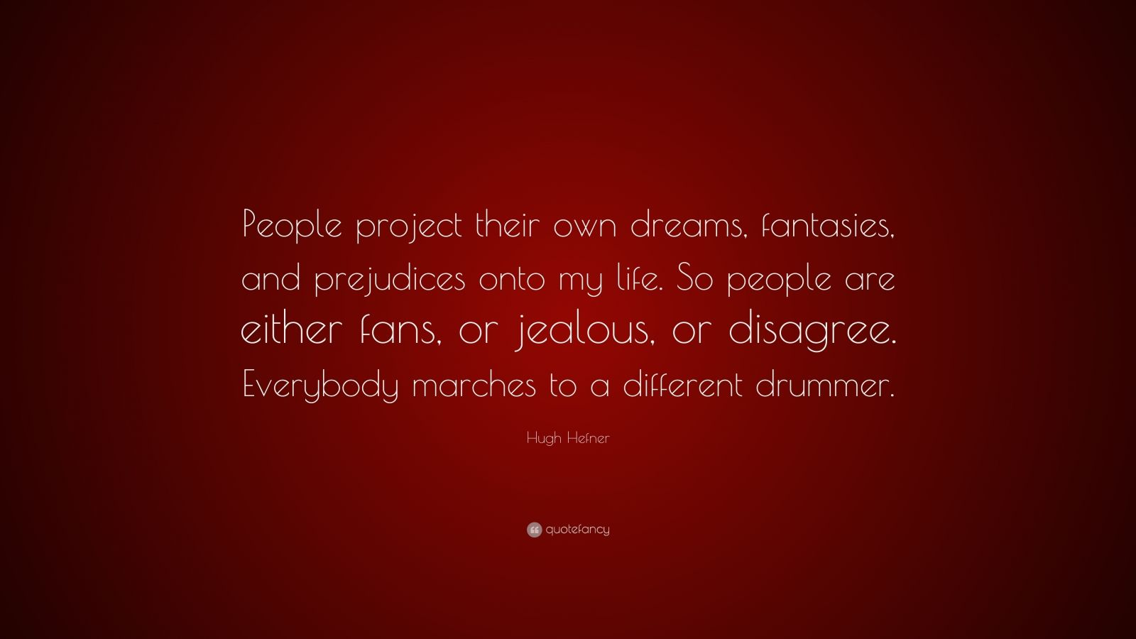 "Hugh Hefner Quote: ""People project their own dreams, fantasies, and prejudices onto my life. So people are either fans, or jealous, or disagree. Everybody marches to a different drummer."""