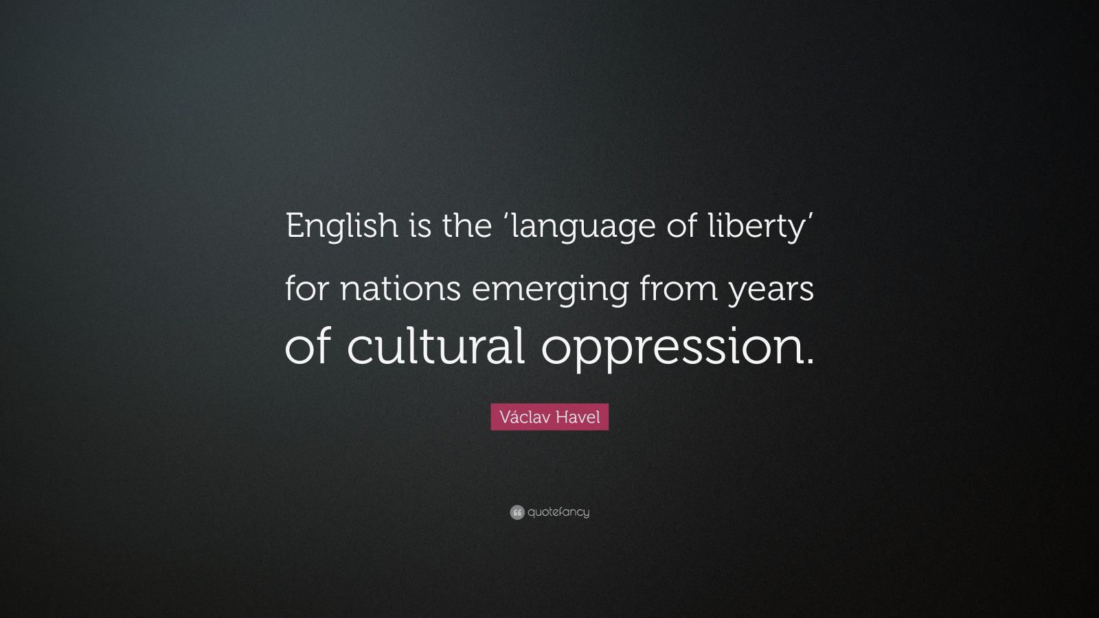 """Václav Havel Quote: """"English is the 'language of liberty' for nations emerging from years of cultural oppression."""""""