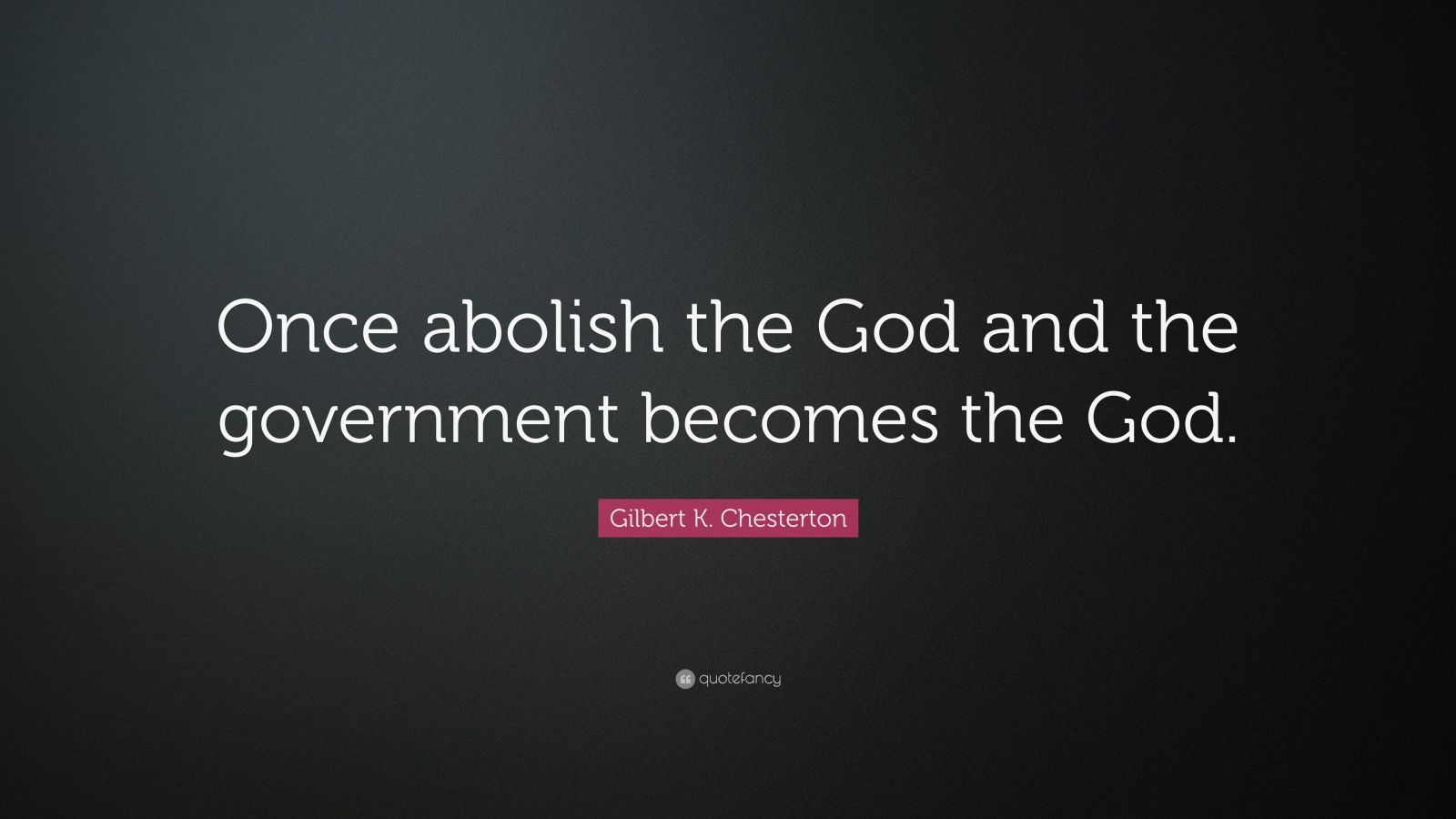 """Gilbert K. Chesterton Quote: """"Once abolish the God and the government becomes the God."""""""