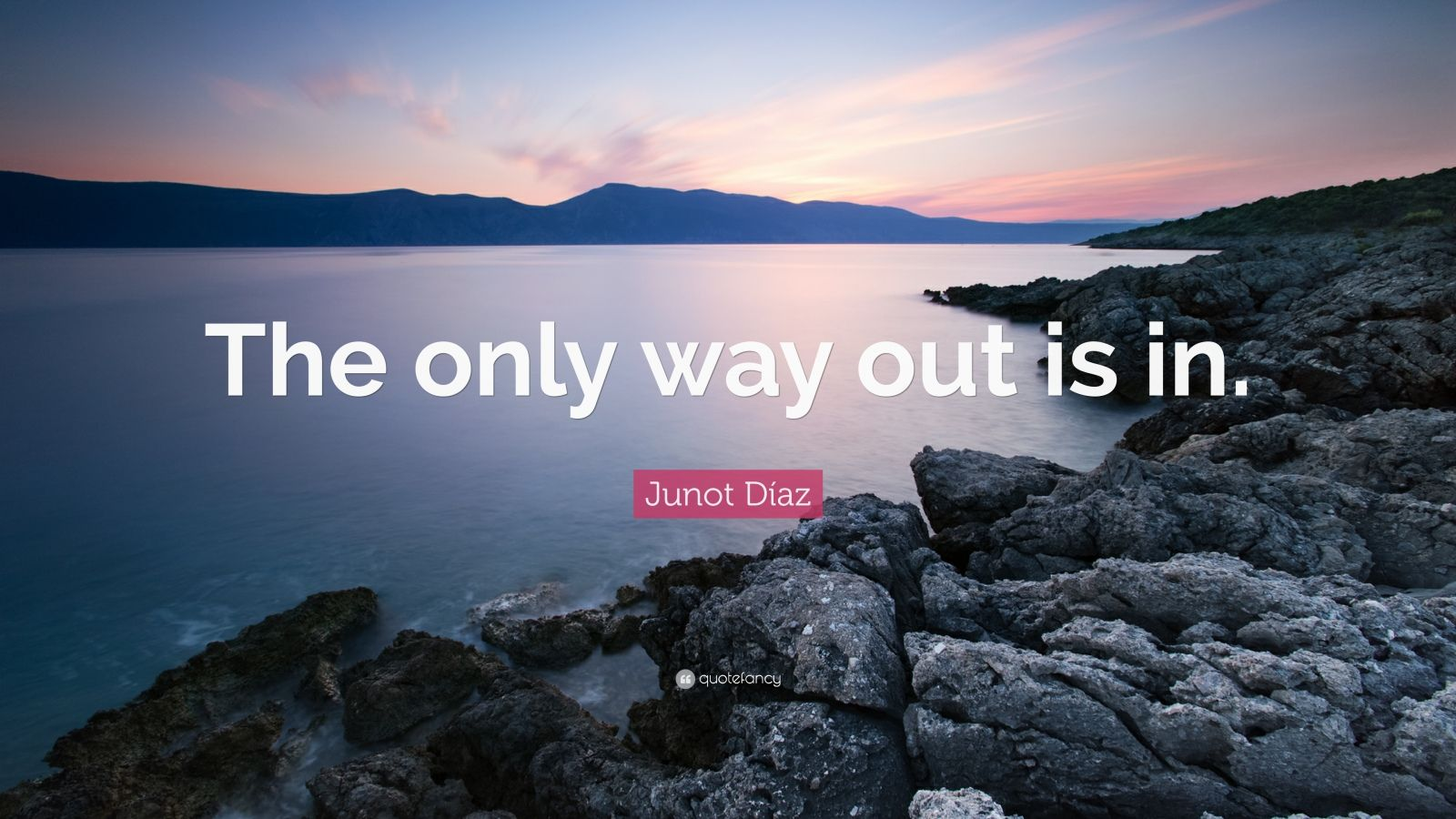 """Junot Díaz Quote: """"The only way out is in."""""""