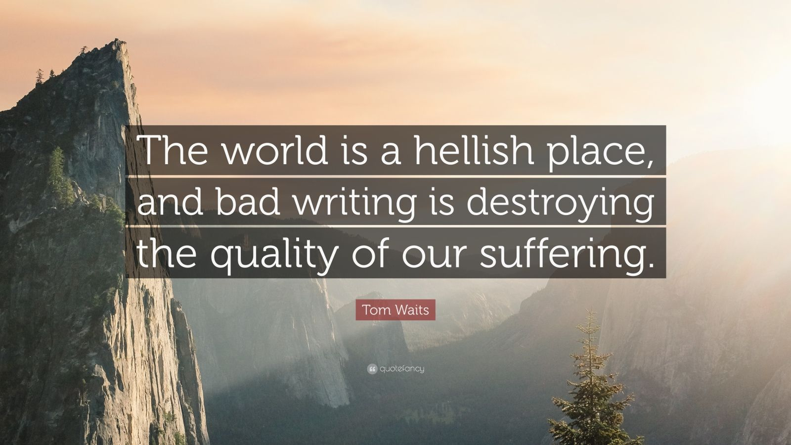 """Tom Waits Quote: """"The world is a hellish place, and bad writing is destroying the quality of our suffering."""""""