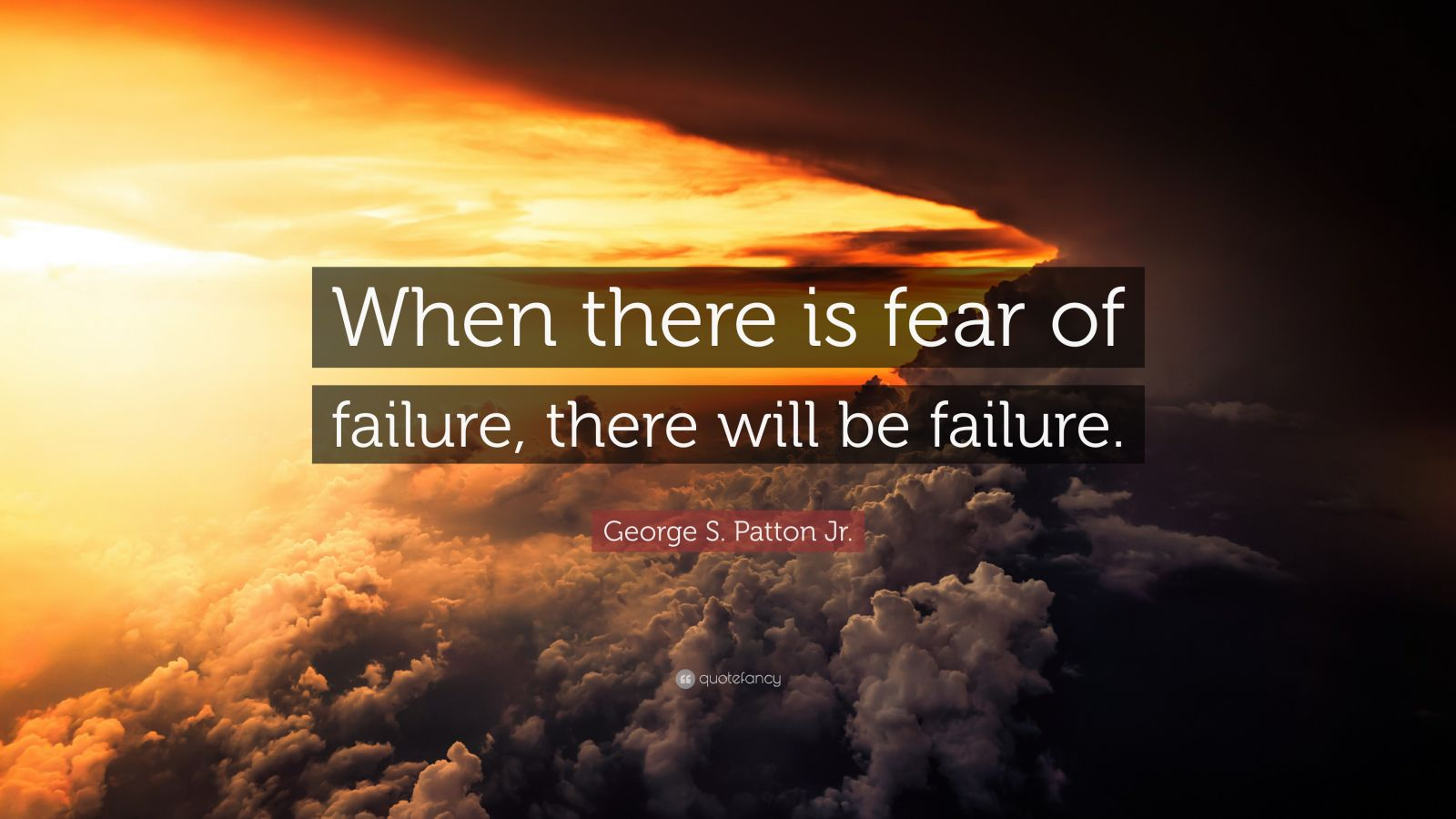 "George S. Patton Jr. Quote: ""When there is fear of failure, there will be failure."""