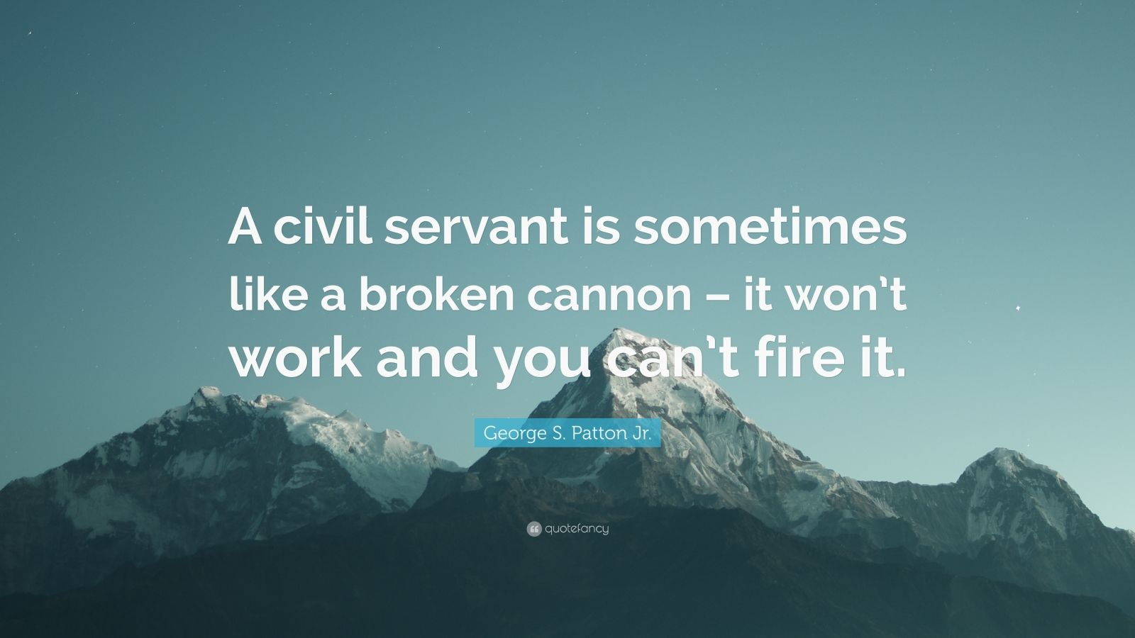 "George S. Patton Jr. Quote: ""A civil servant is sometimes like a broken cannon – it won't work and you can't fire it."""