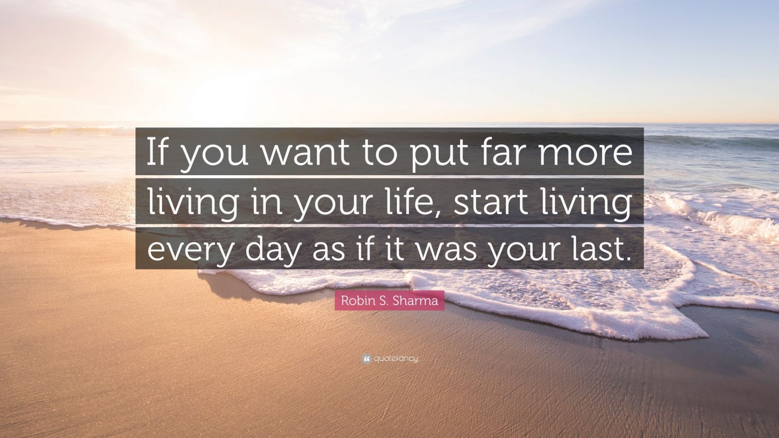 "Robin S. Sharma Quote: ""If you want to put far more living in your life, start living every day as if it was your last."""