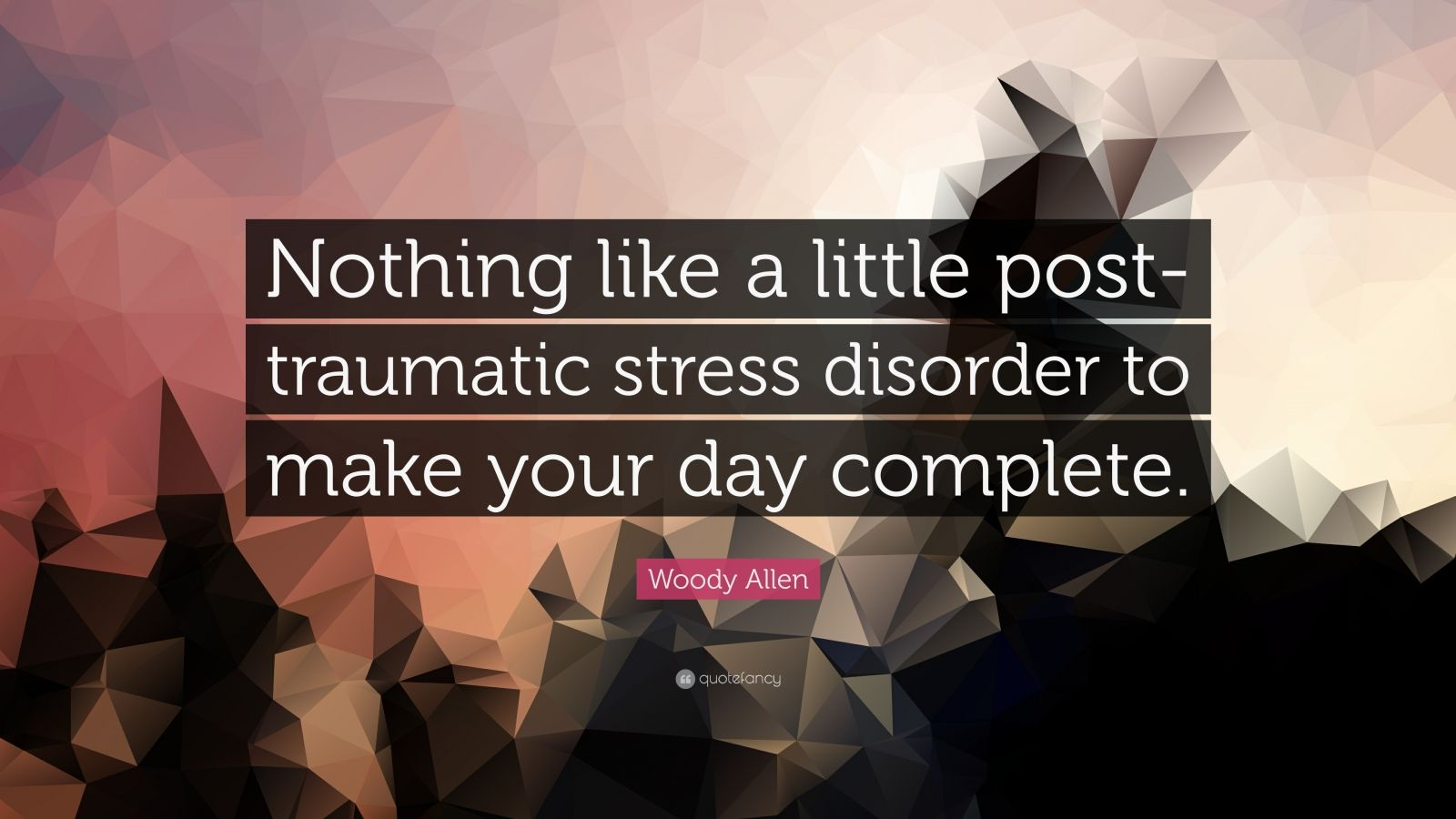 "Woody Allen Quote: ""Nothing like a little post-traumatic stress disorder to make your day complete."""