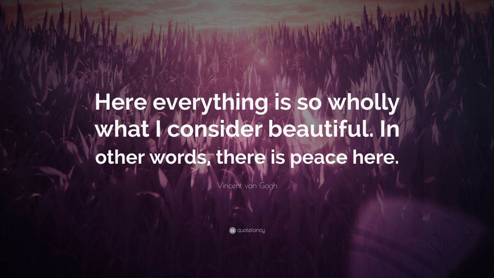 """Vincent van Gogh Quote: """"Here everything is so wholly what I consider beautiful. In other words, there is peace here."""""""