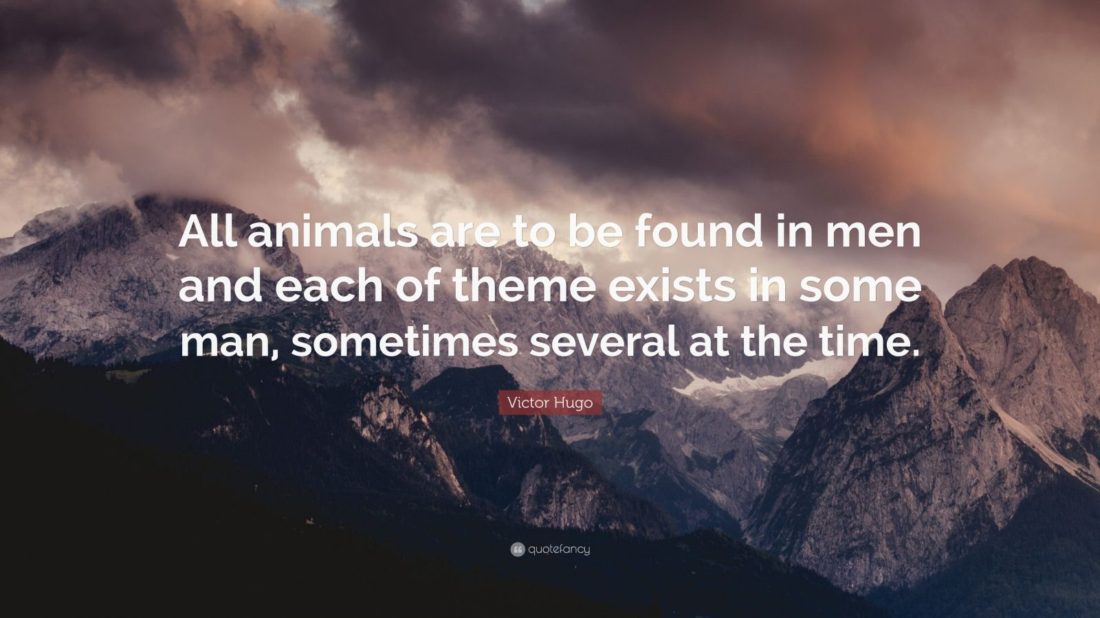 "Victor Hugo Quote: ""All animals are to be found in men and each of theme exists in some man, sometimes several at the time."""