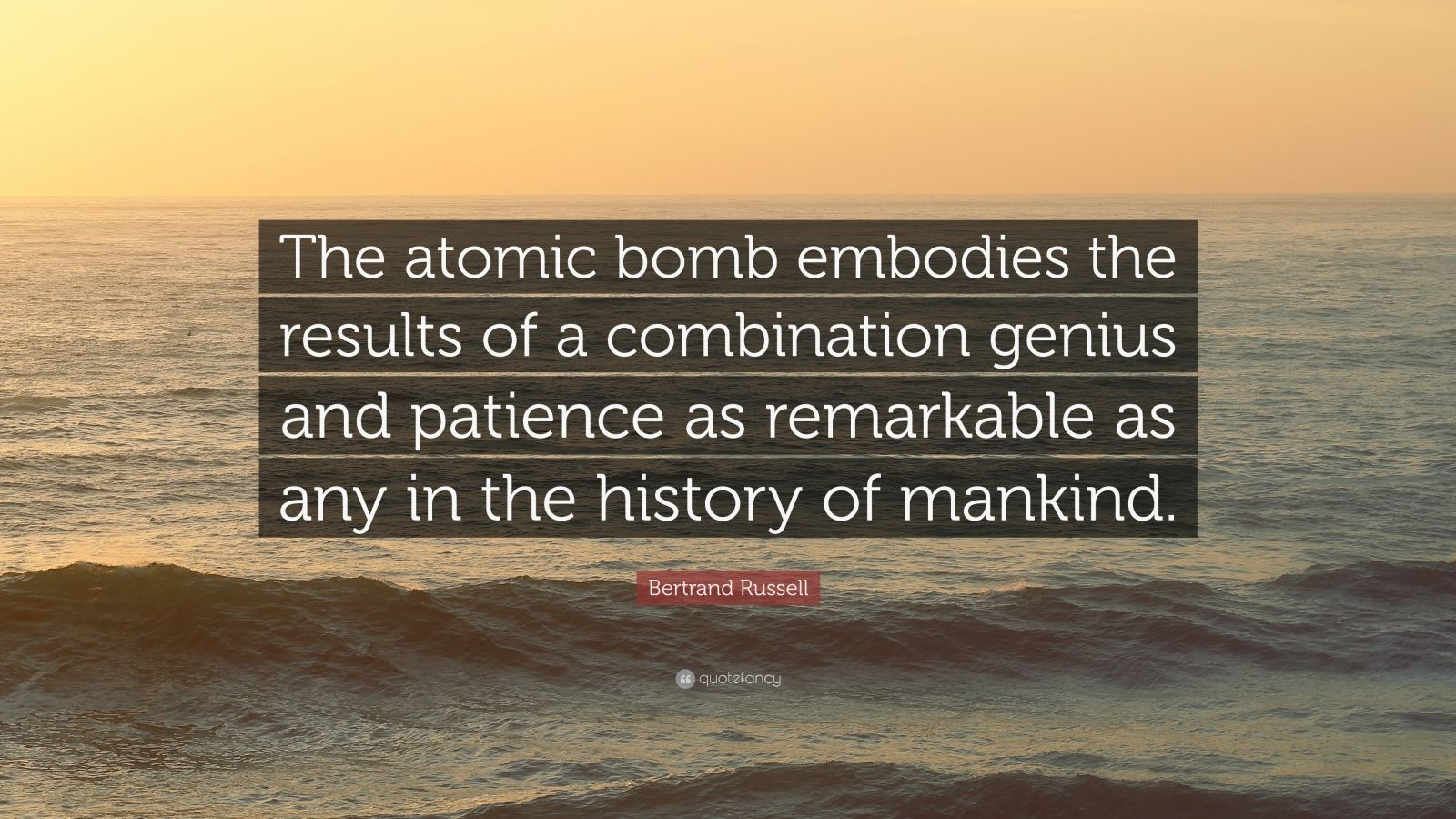 """Bertrand Russell Quote: """"The atomic bomb embodies the results of a combination genius and patience as remarkable as any in the history of mankind."""""""