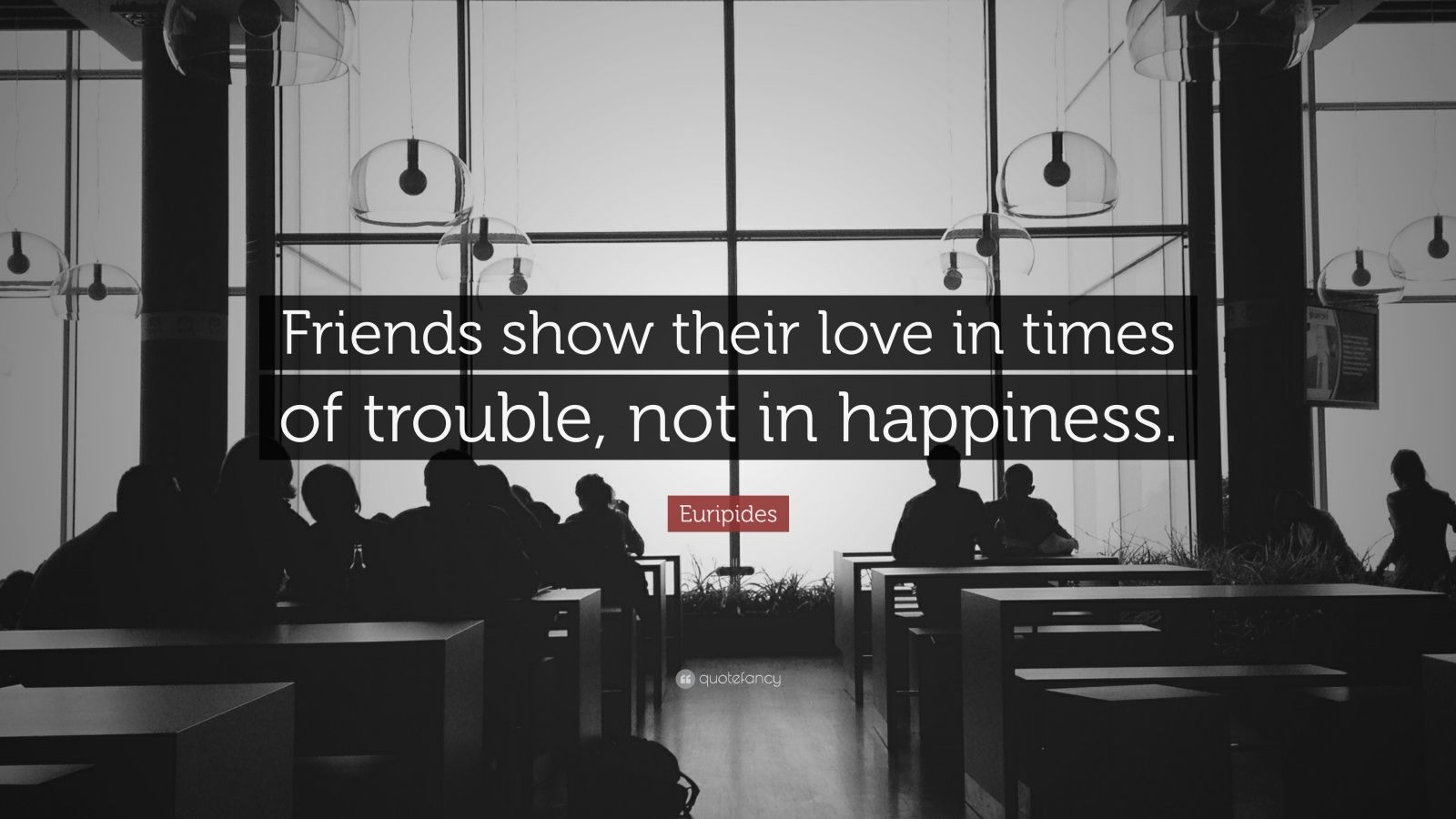 "Euripides Quote: ""Friends show their love in times of trouble, not in happiness."""