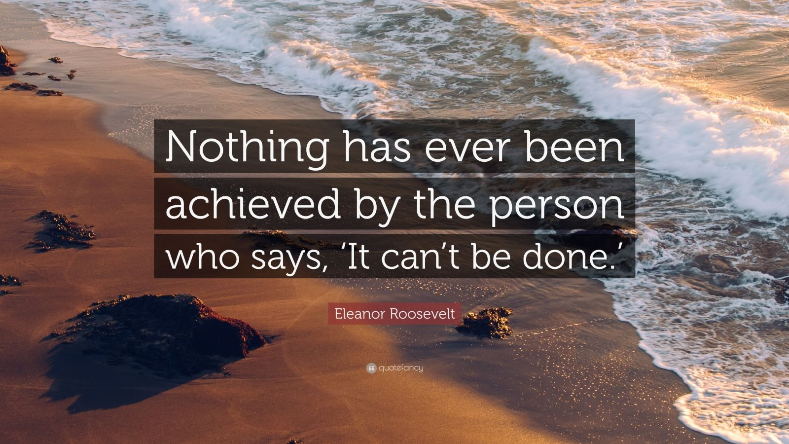 """Eleanor Roosevelt Quote: """"Nothing has ever been achieved by the person who says, 'It can't be done.'"""""""