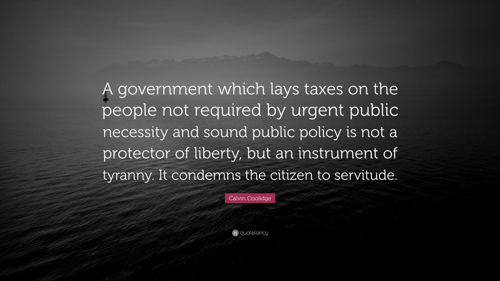 """Calvin Coolidge Quote: """"A government which lays taxes on the people not required by urgent public necessity and sound public policy is not a protector of liberty, but an instrument of tyranny. It condemns the citizen to servitude."""""""