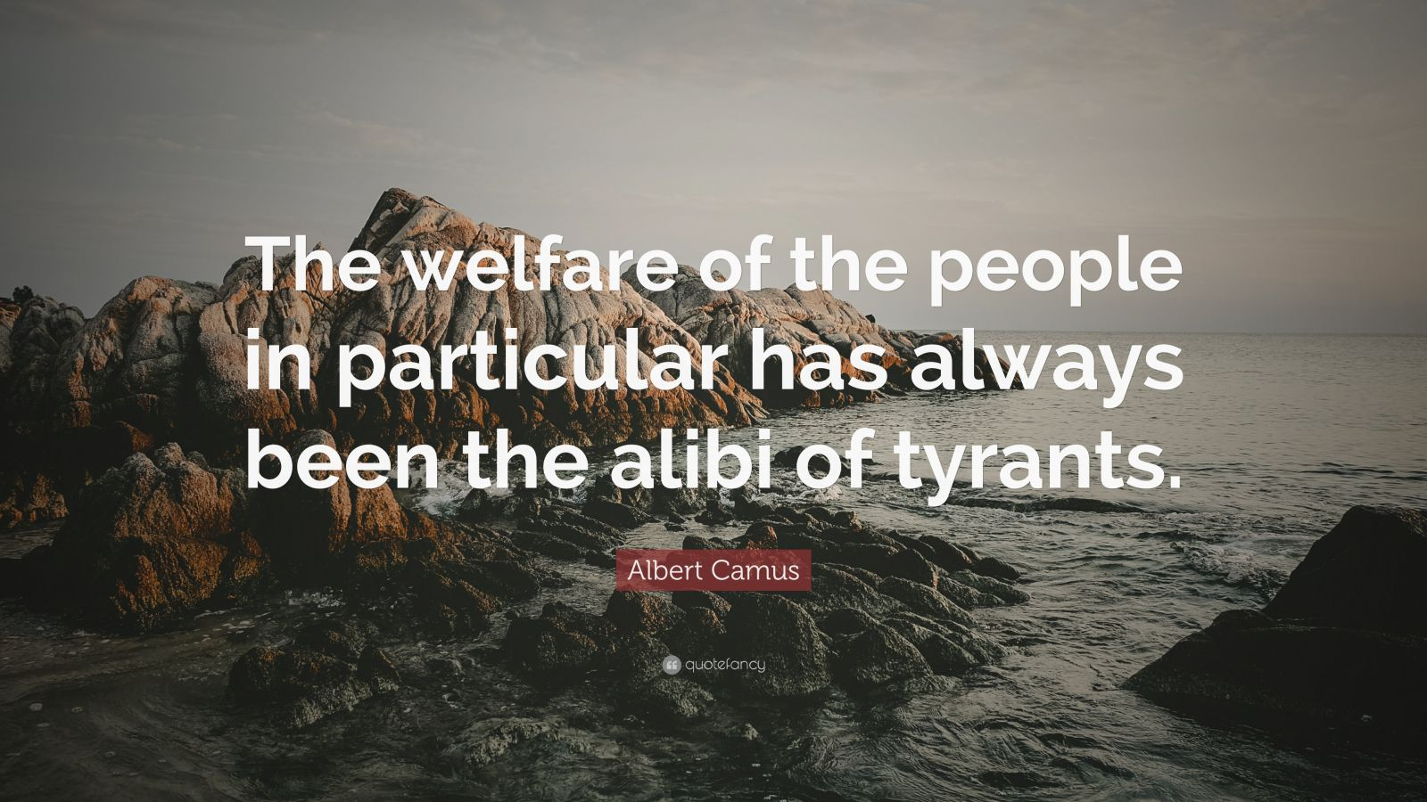 """Albert Camus Quote: """"The welfare of the people in particular has always been the alibi of tyrants."""""""