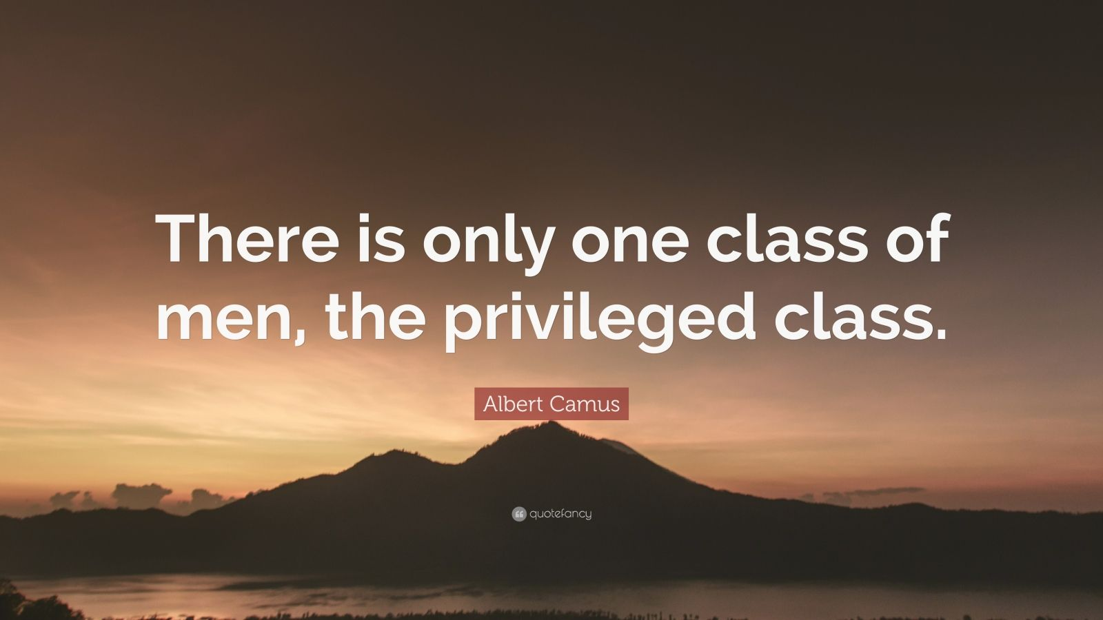 """Albert Camus Quote: """"There is only one class of men, the privileged class."""""""