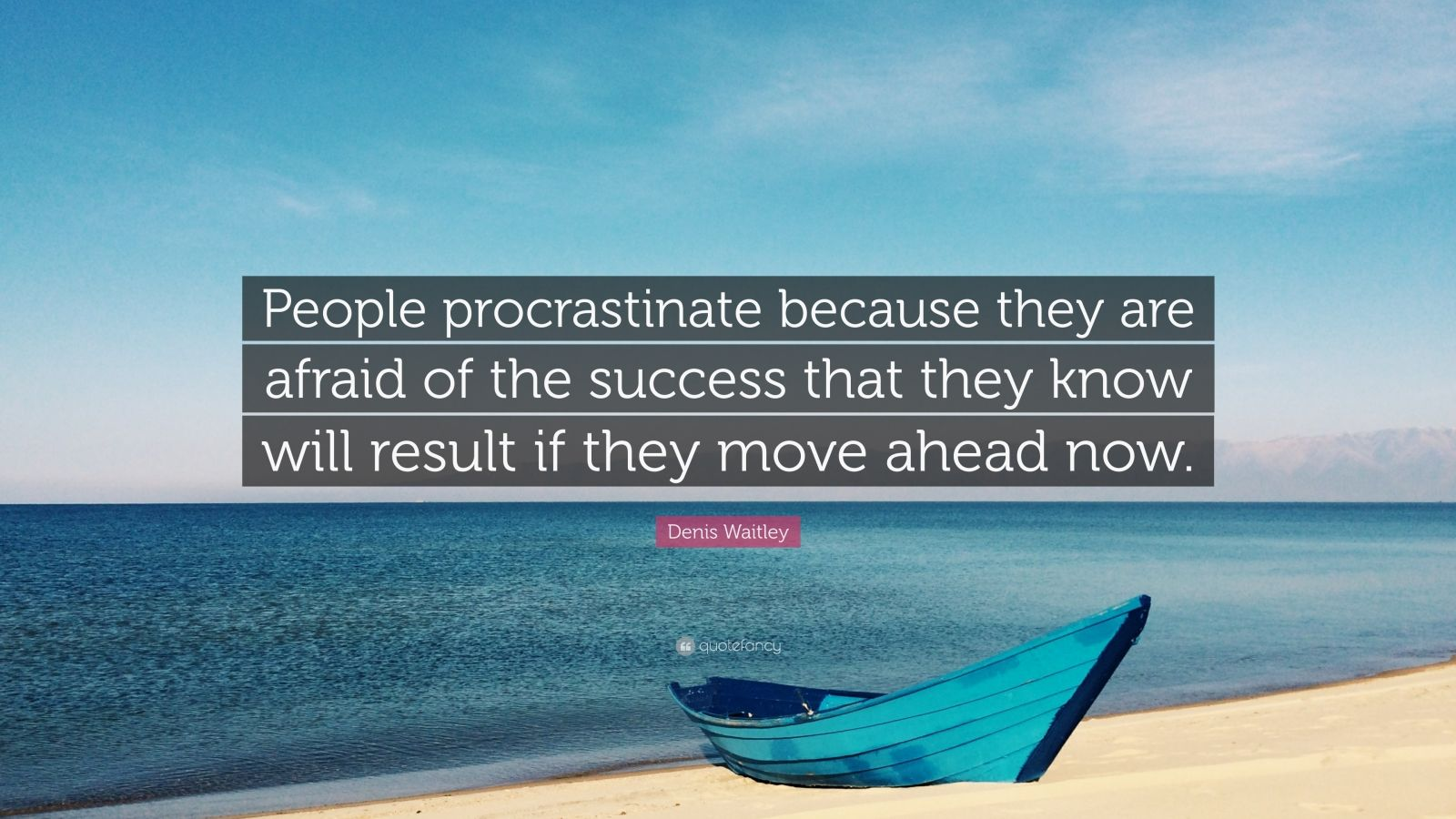 """Denis Waitley Quote: """"People procrastinate because they are afraid of the success that they know will result if they move ahead now."""""""