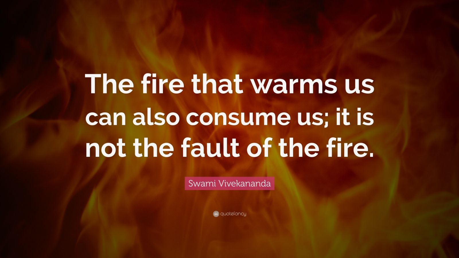 "Swami Vivekananda Quote: ""The fire that warms us can also consume us; it is not the fault of the fire."""