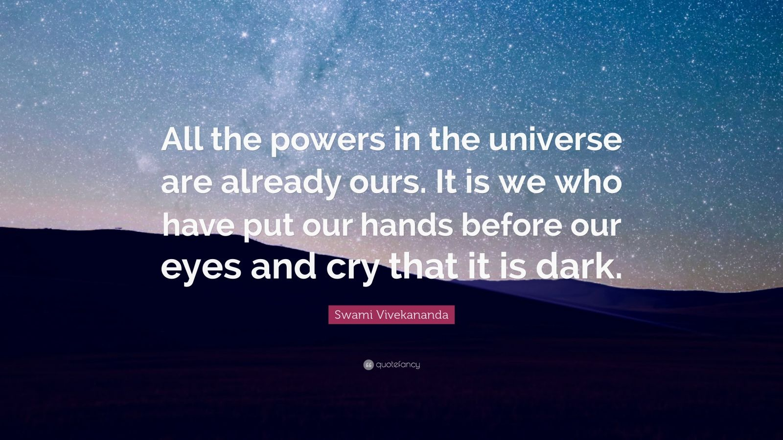 """Swami Vivekananda Quote: """"All the powers in the universe are already ours. It is we who have put our hands before our eyes and cry that it is dark."""""""