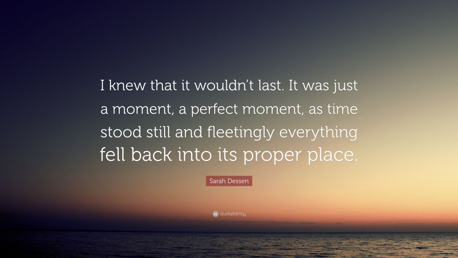 "Sarah Dessen Quote: ""I knew that it wouldn't last. It was just a moment, a perfect moment, as time stood still and fleetingly everything fell back into its proper place."""