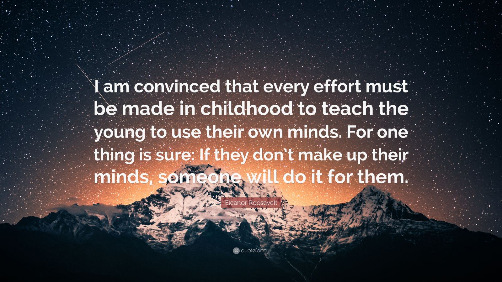 """Eleanor Roosevelt Quote: """"I am convinced that every effort must be made in childhood to teach the young to use their own minds. For one thing is sure: If they don't make up their minds, someone will do it for them."""""""
