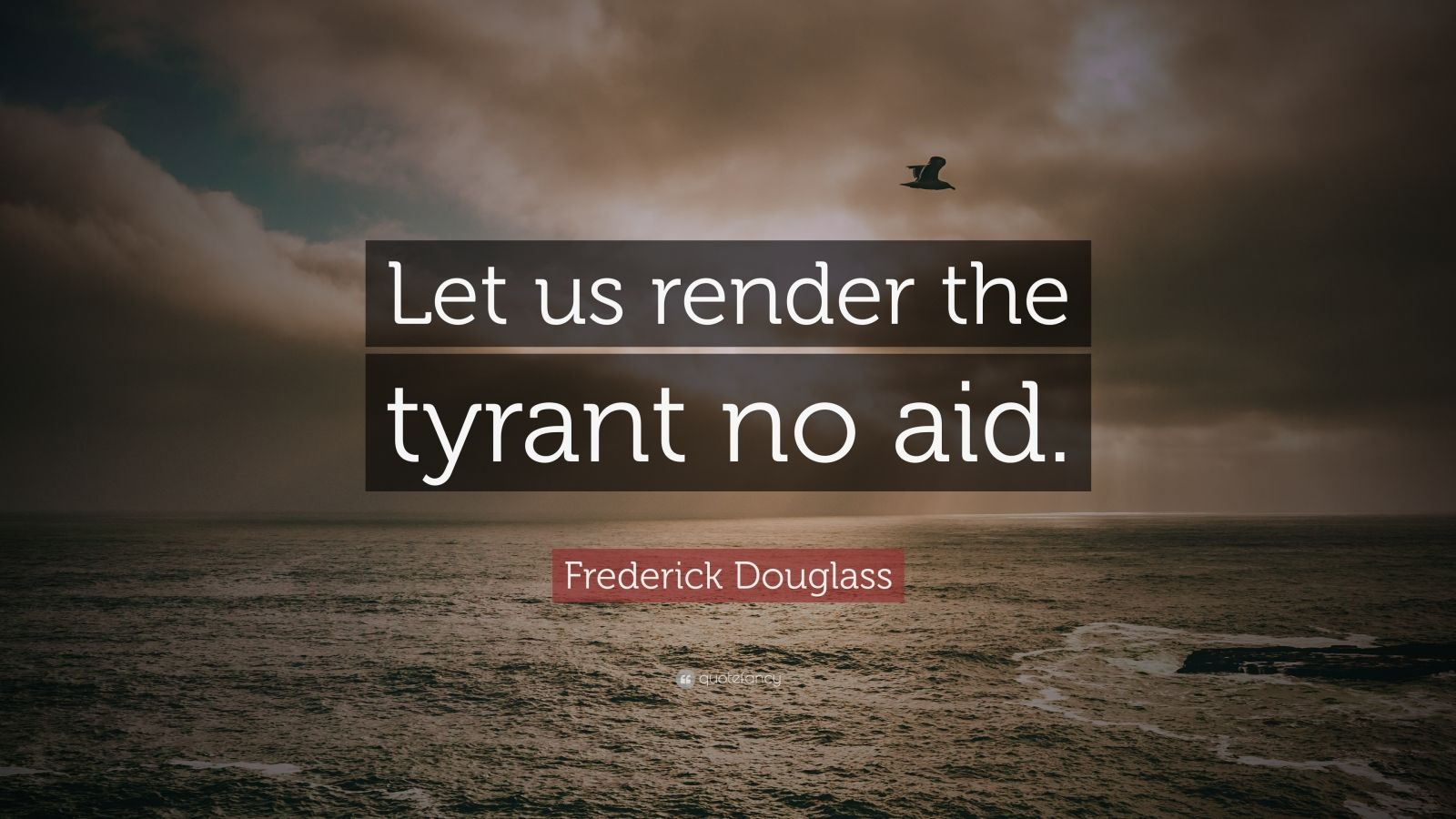 """Frederick Douglass Quote: """"Let us render the tyrant no aid."""""""