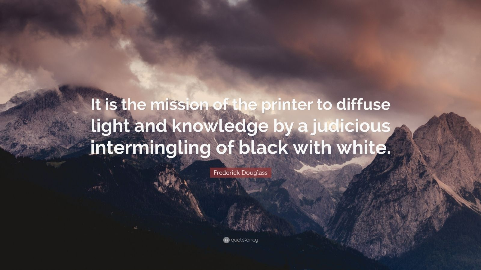 """Frederick Douglass Quote: """"It is the mission of the printer to diffuse light and knowledge by a judicious intermingling of black with white."""""""