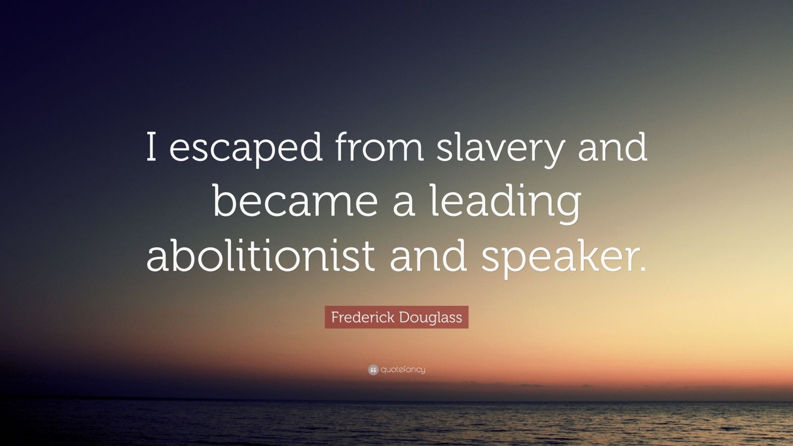 "Frederick Douglass Quote: ""I escaped from slavery and became a leading abolitionist and speaker."""